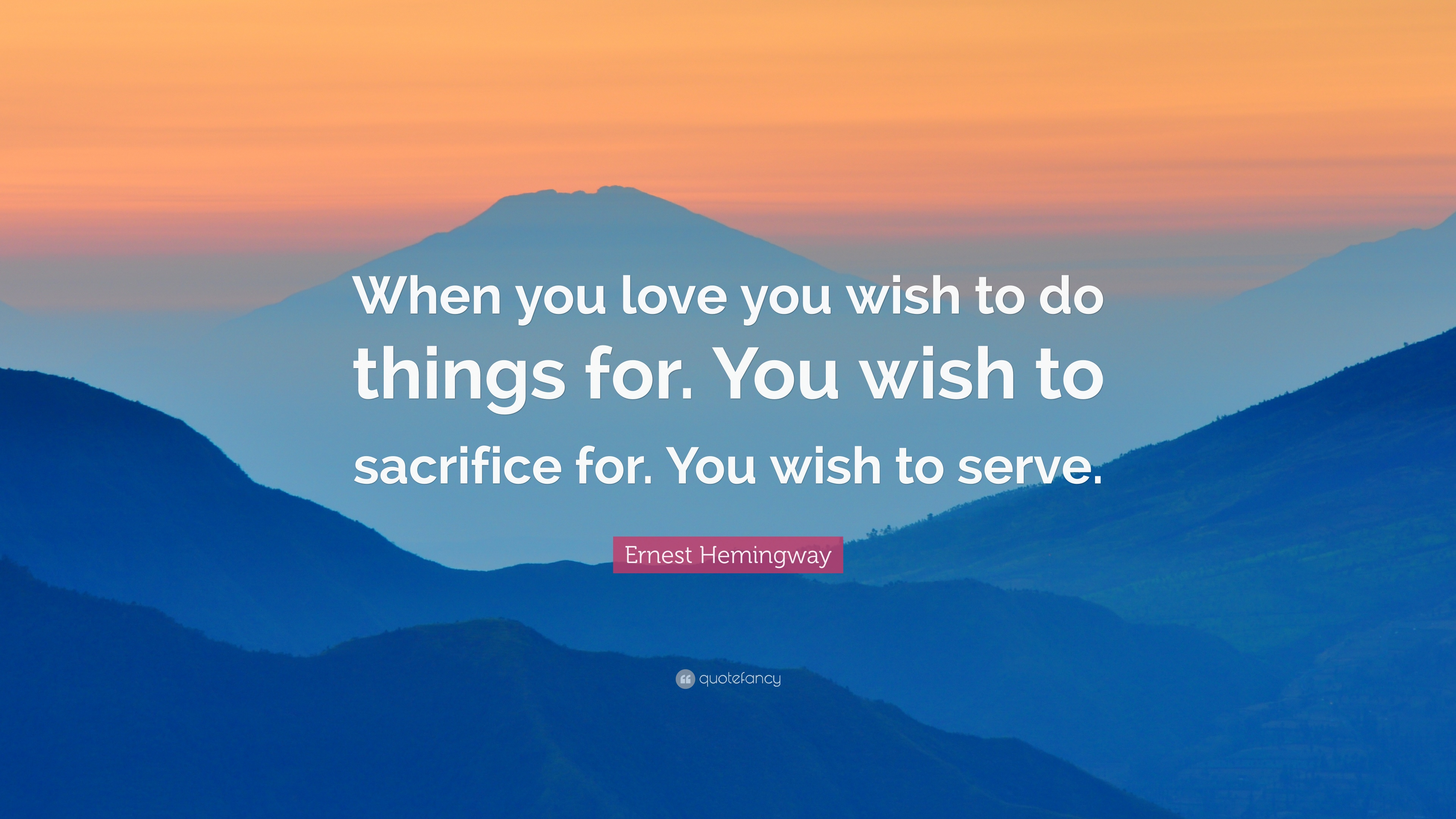 Ernest Hemingway Quote When You Love You Wish To Do Things For