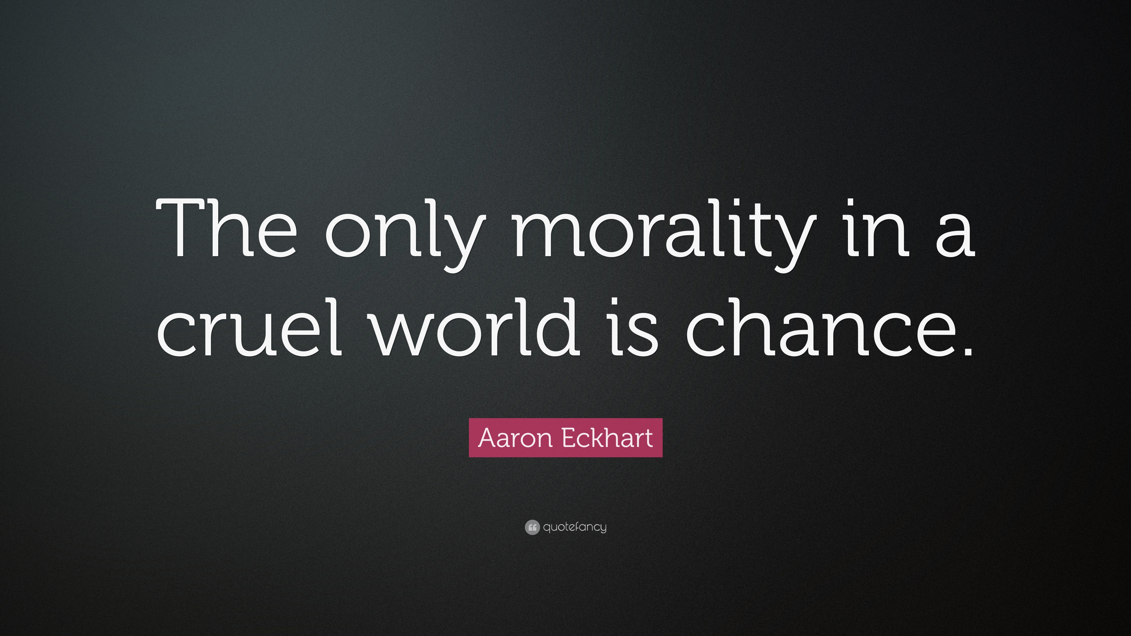 "Aaron Eckhart Quote: ""The Only Morality In A Cruel World"