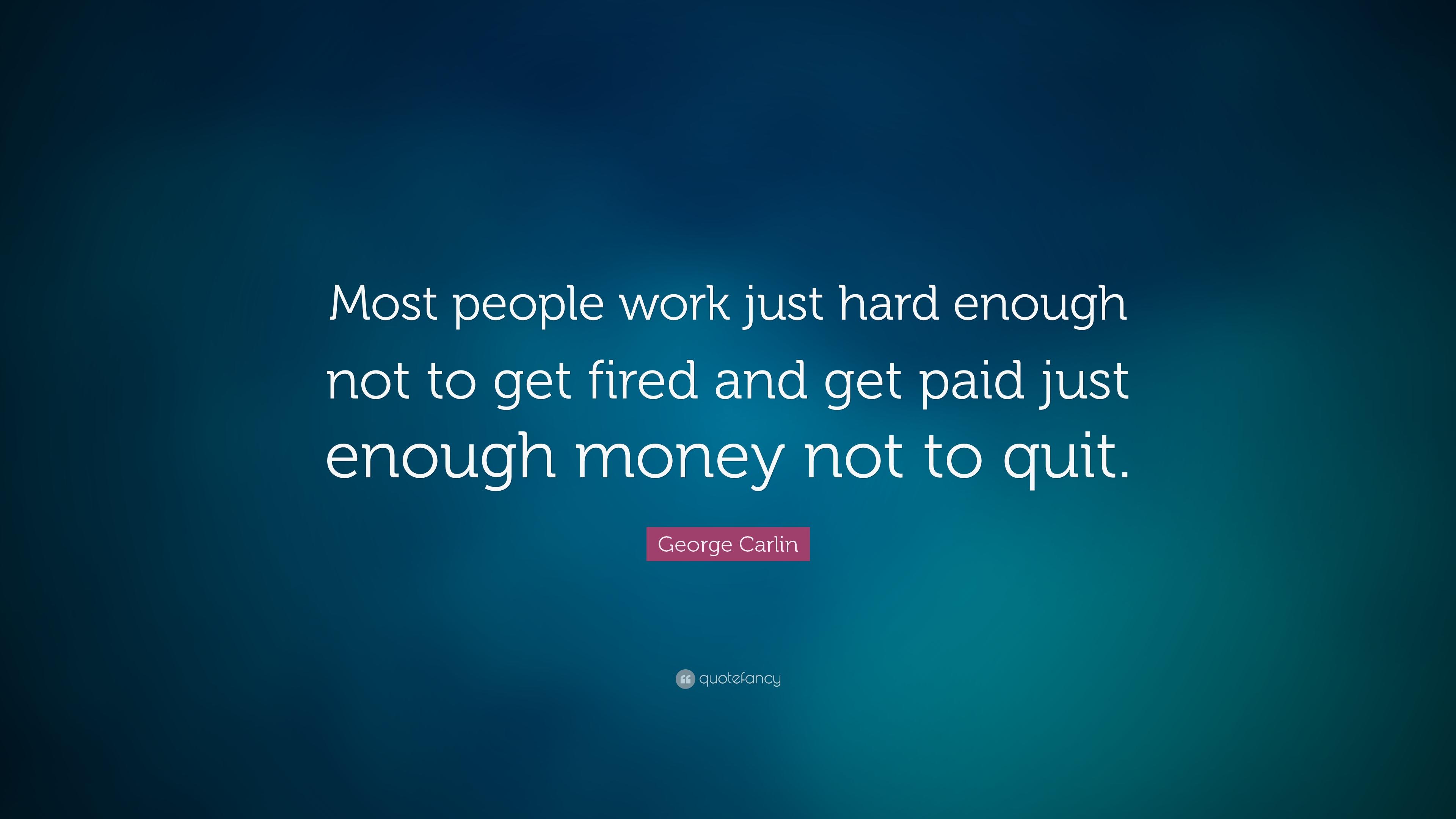 george carlin quote most people work just hard enough not to get george carlin quote most people work just hard enough not to get fired and