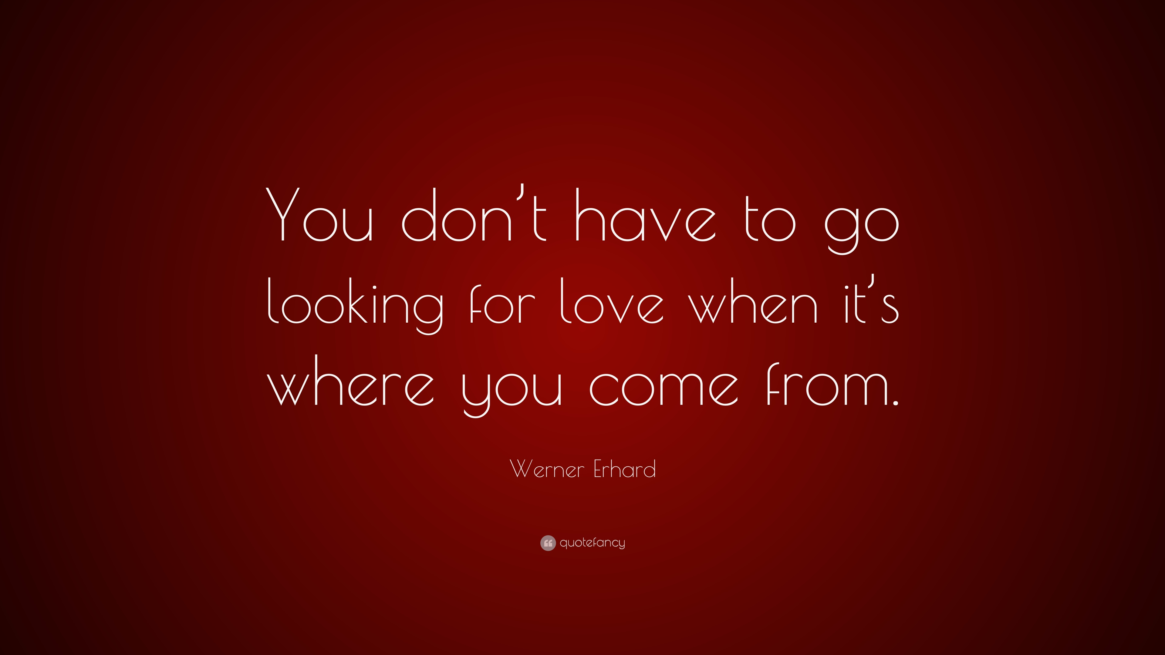 "Quote About Looking For Love Werner Erhard Quote ""You Don't Have To Go Looking For Love When"