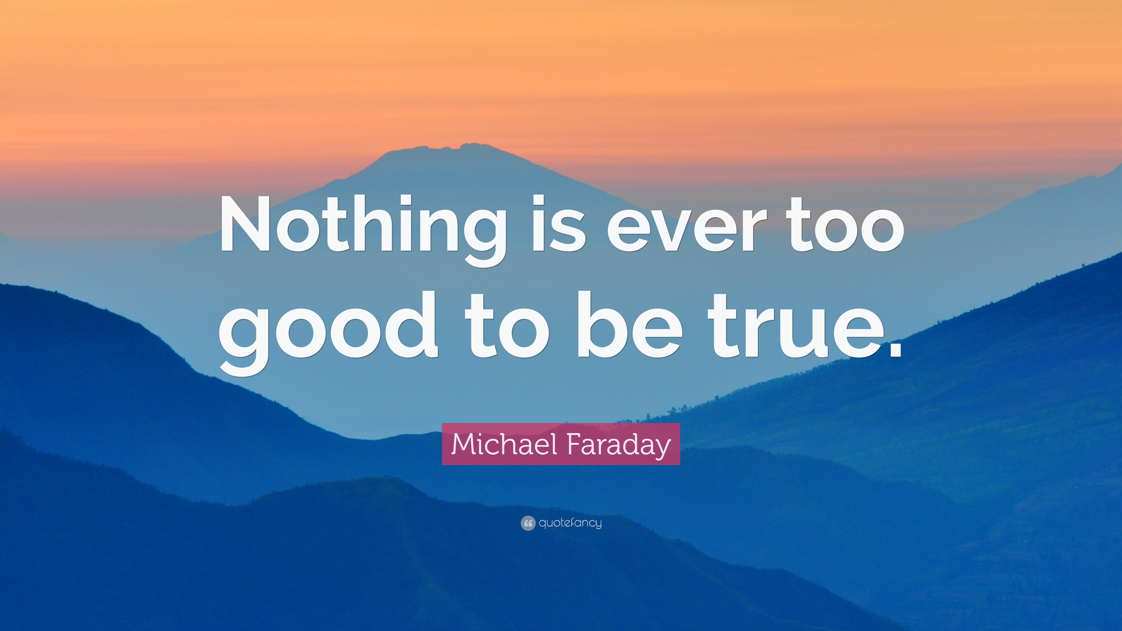 Michael Faraday Quote Nothing Is Ever Too Good To Be True 7