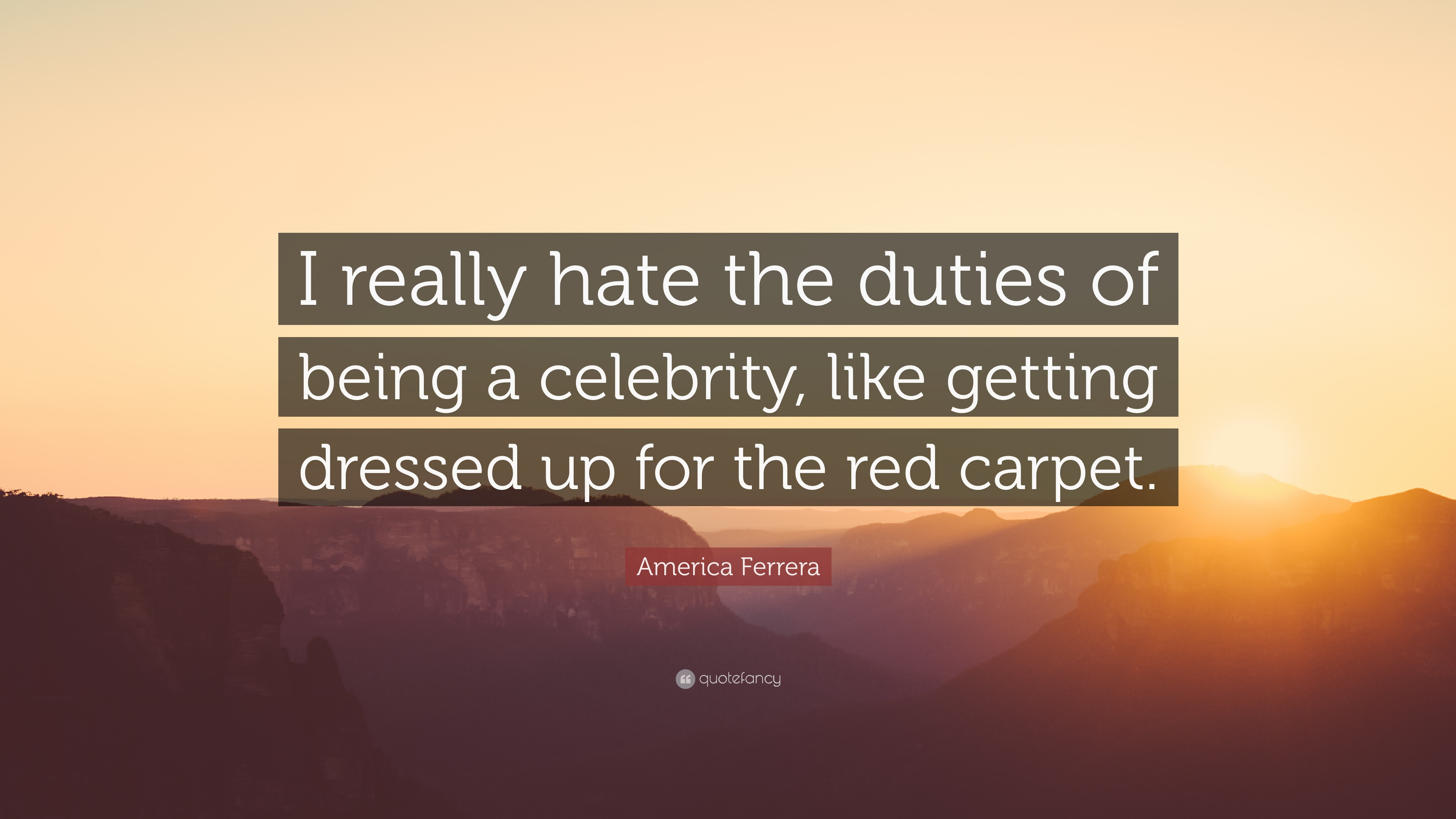 America Ferrera Quote I Really Hate The Duties Of Being A Celebrity Like Getting Dressed Up For The Red Carpet 7 Wallpapers Quotefancy