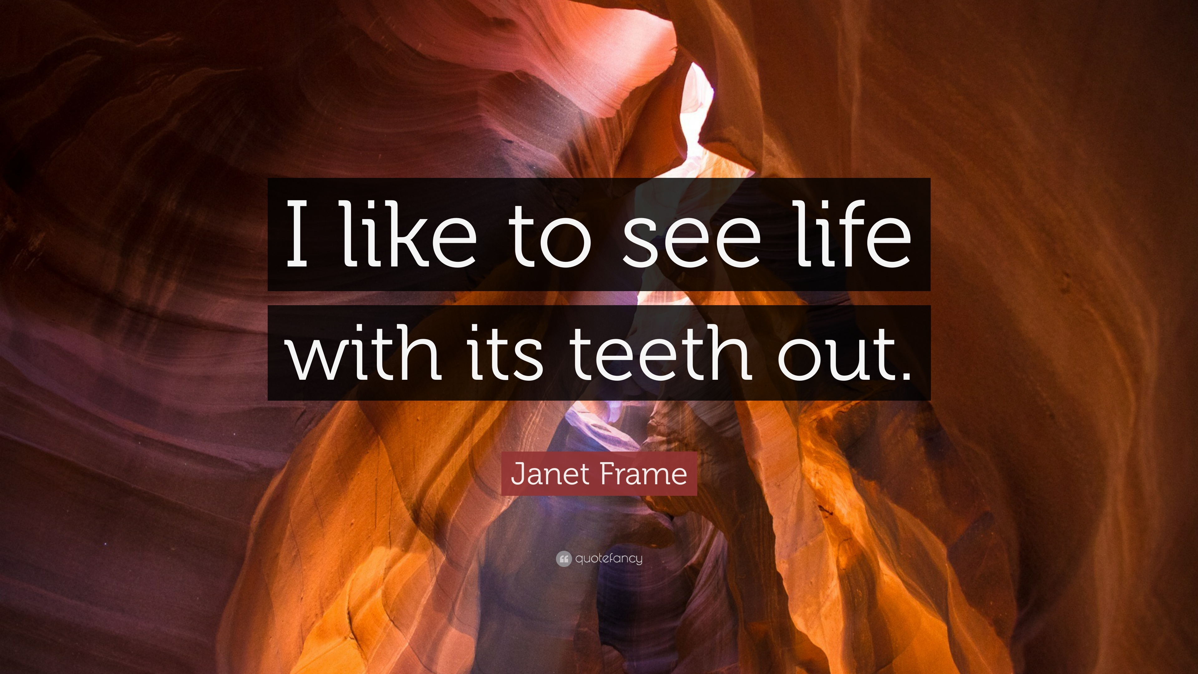 """Janet Frame Quote: """"I like to see life with its teeth out."""" (7 ..."""