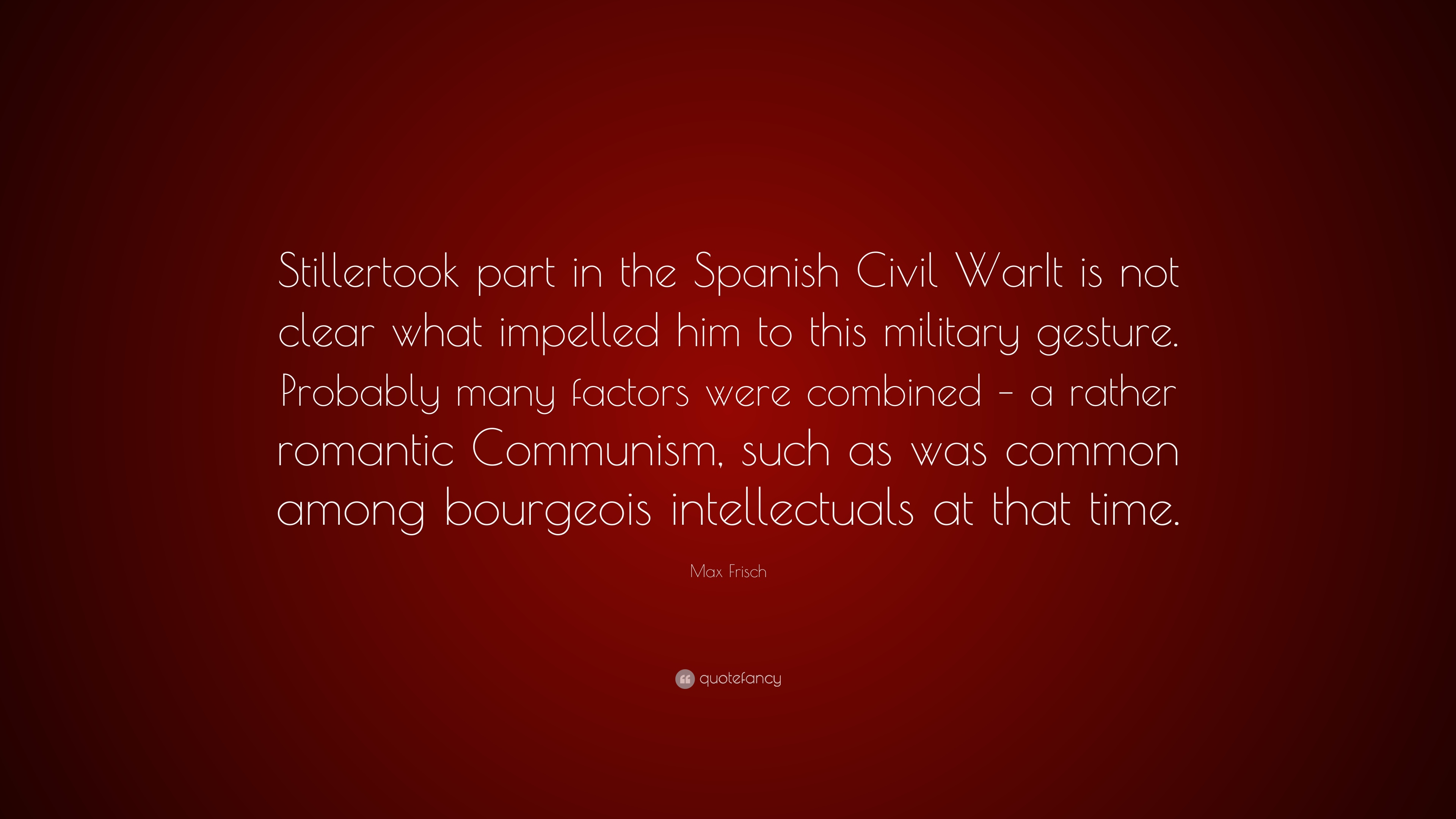 Max Frisch Quote Stillertook Part In The Spanish Civil Warit Is