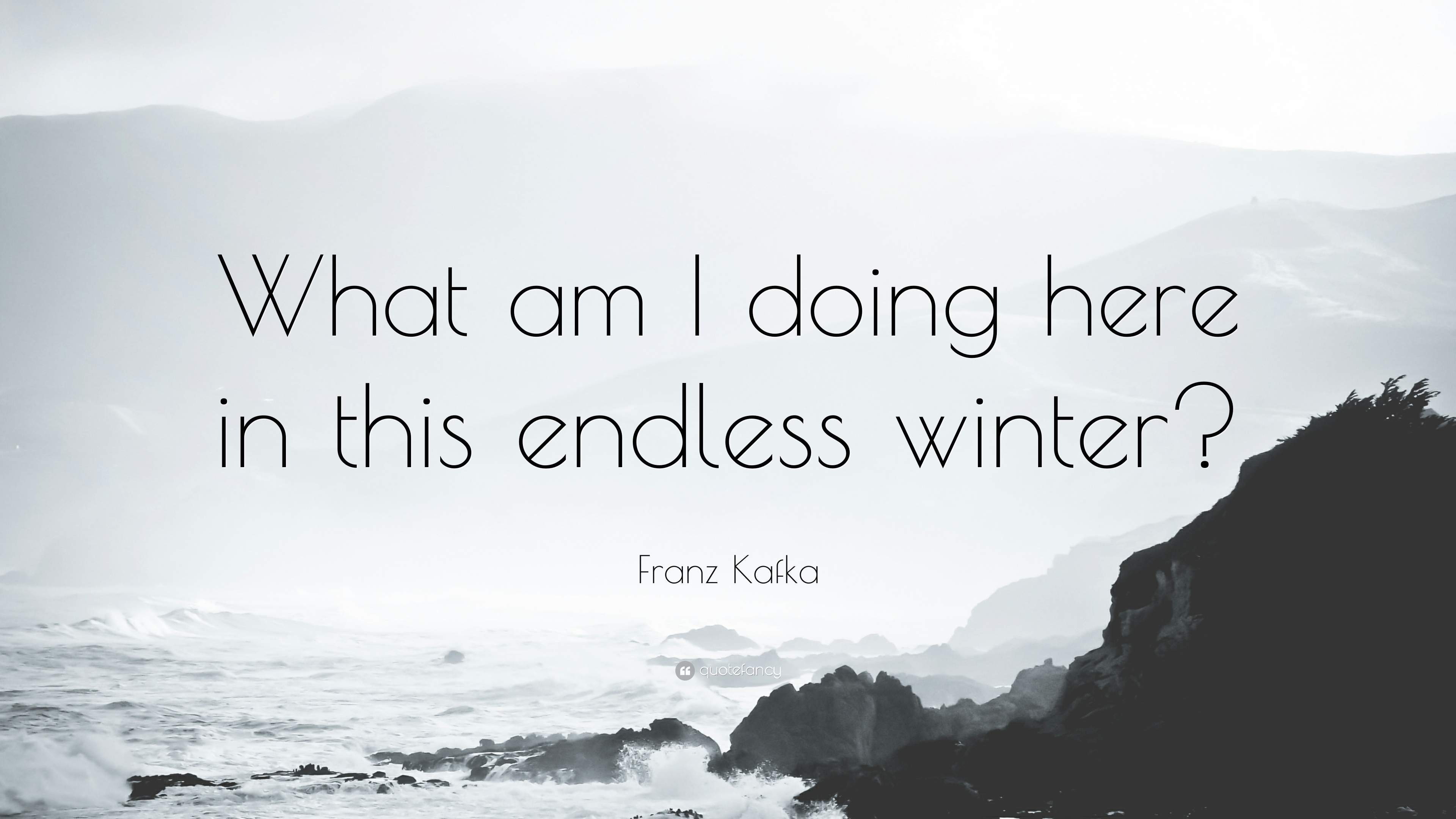 Franz Kafka Quote What Am I Doing Here In This Endless Winter 9