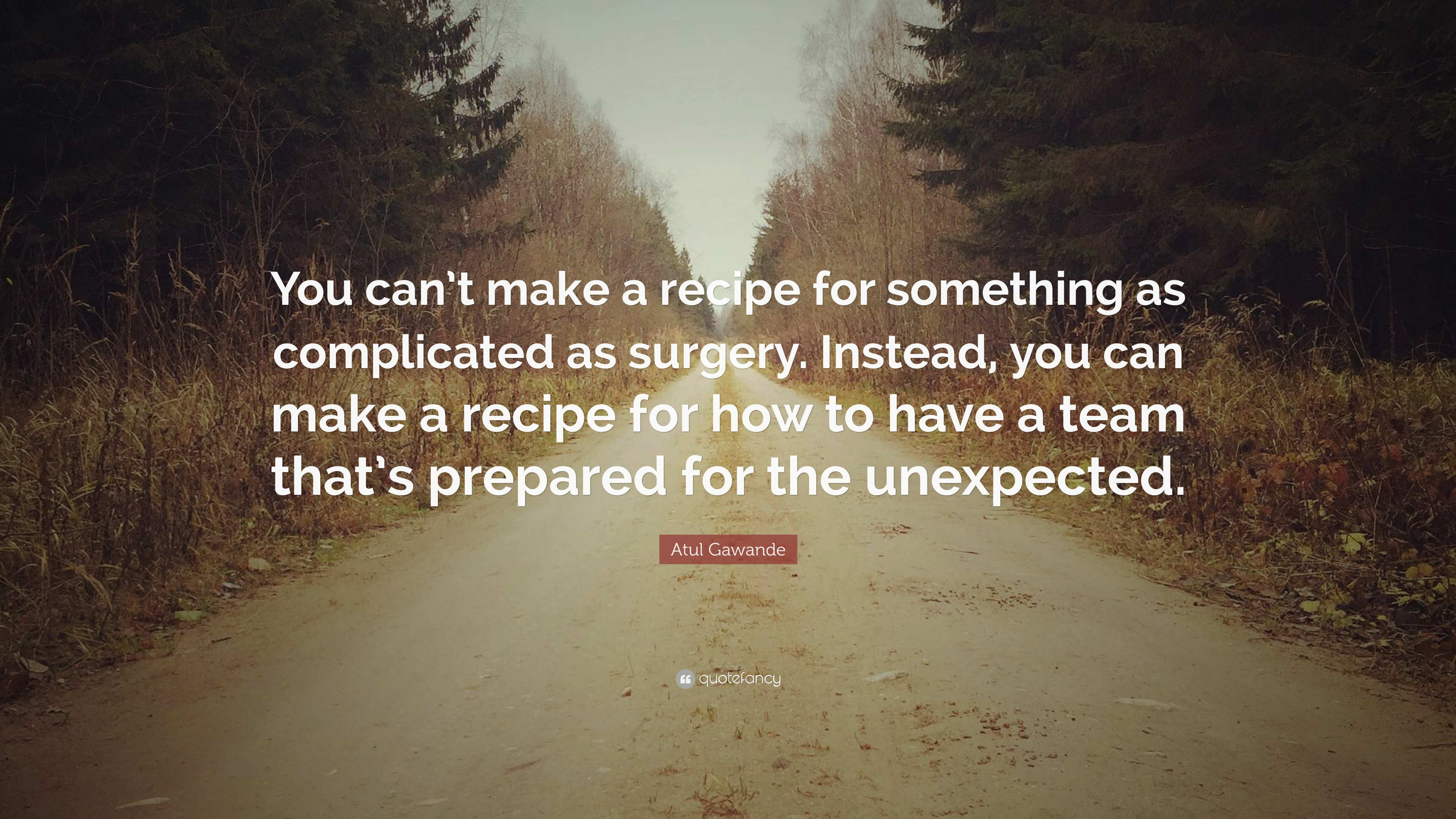 """Atul Gawande Quote: """"You Can't Make A Recipe For Something"""