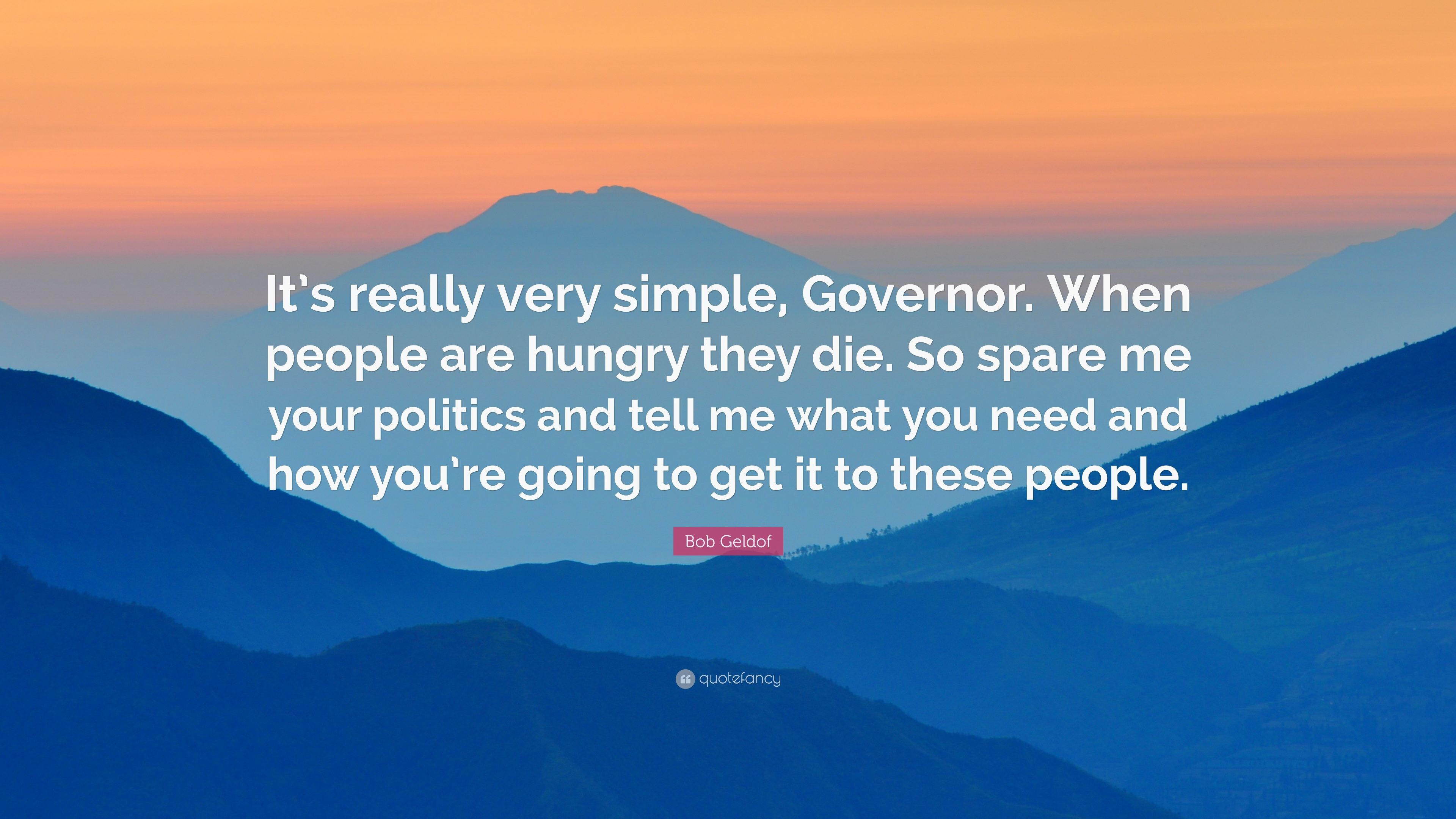 "Bob Geldof Quote: ""It's really very simple, Governor. When people are hungry"