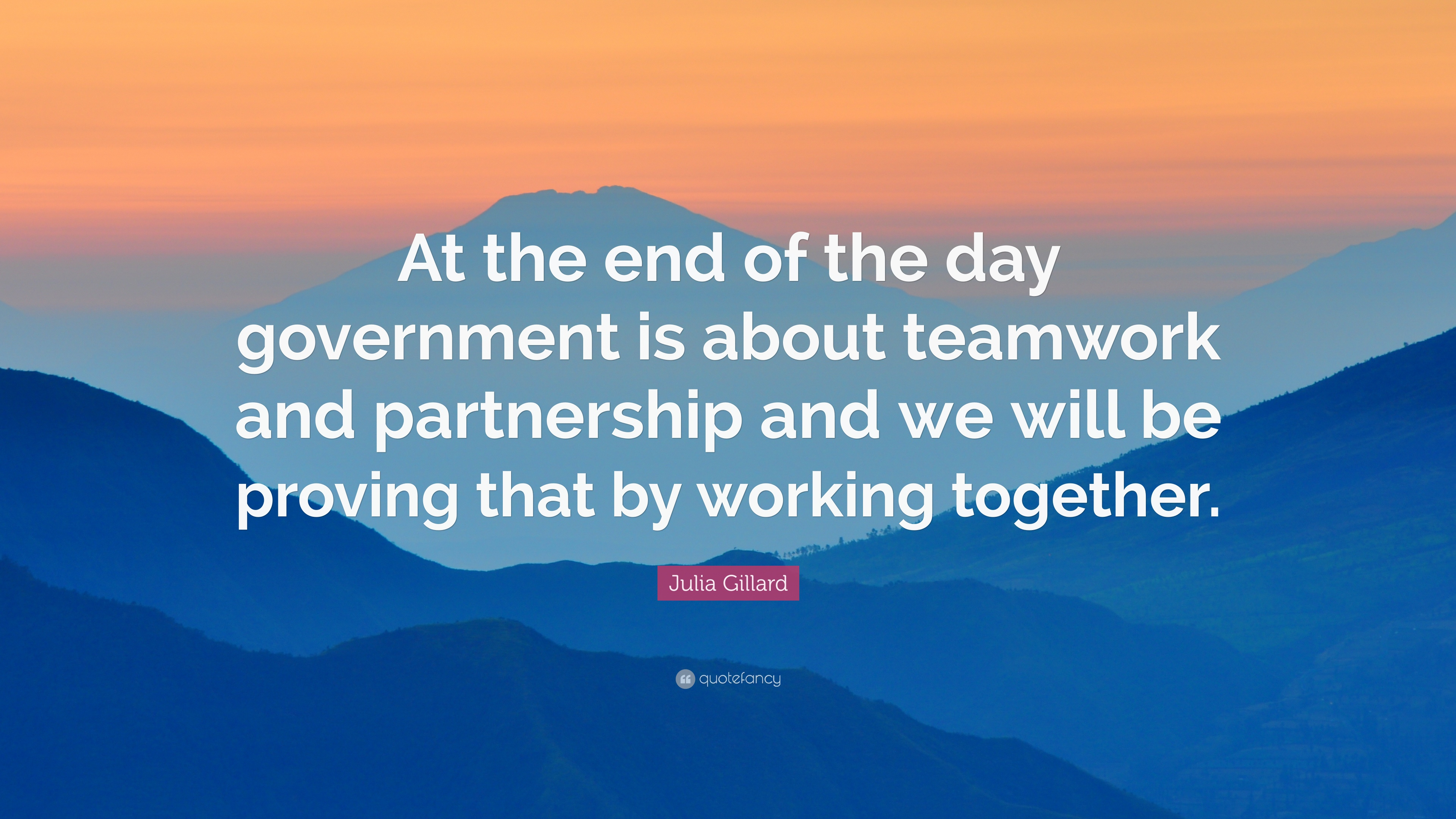 Julia Gillard Quote At The End Of Day Government Is About Teamwork And