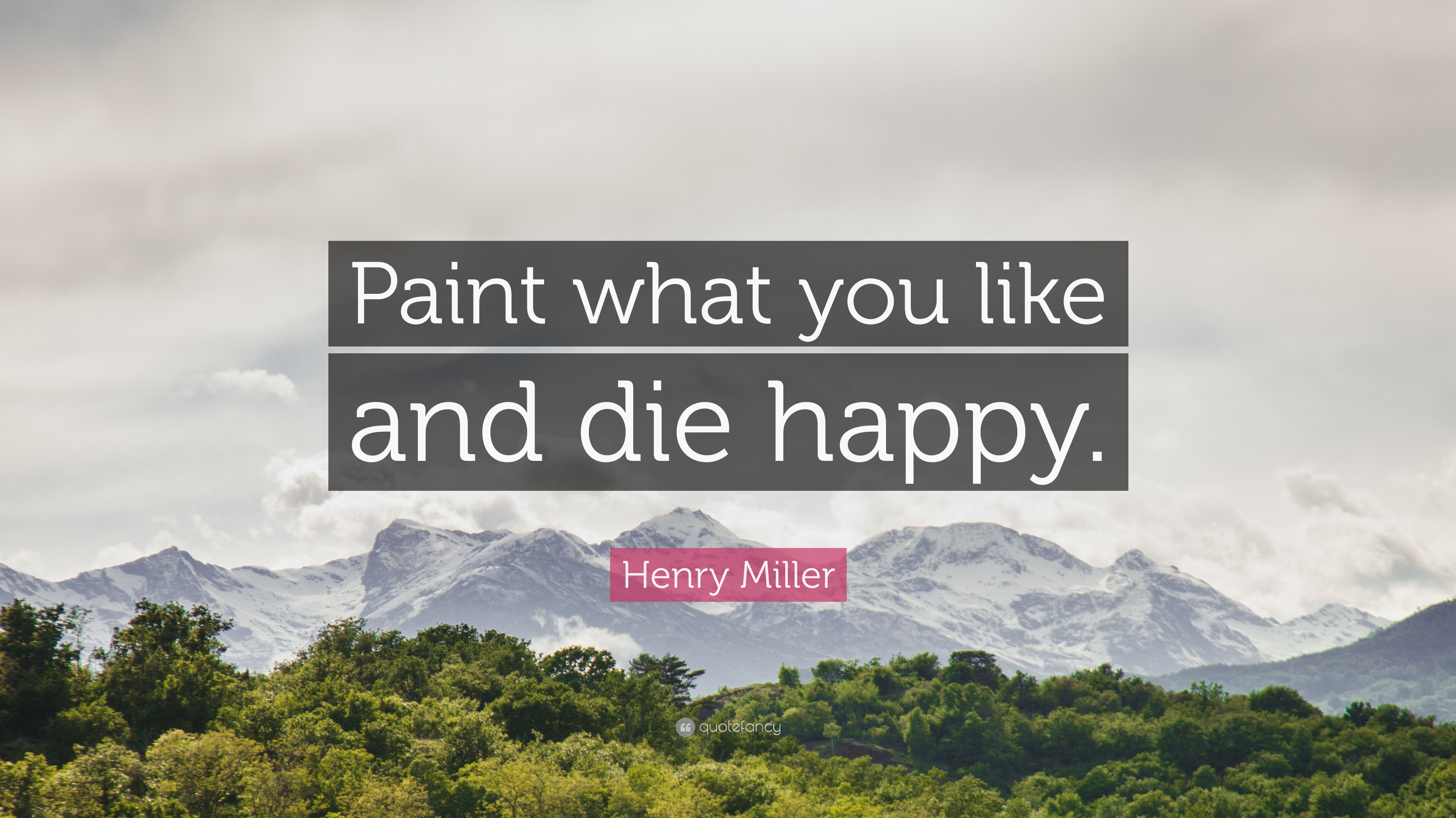 "Henry Miller Quote: ""Paint what you like and die happy."""