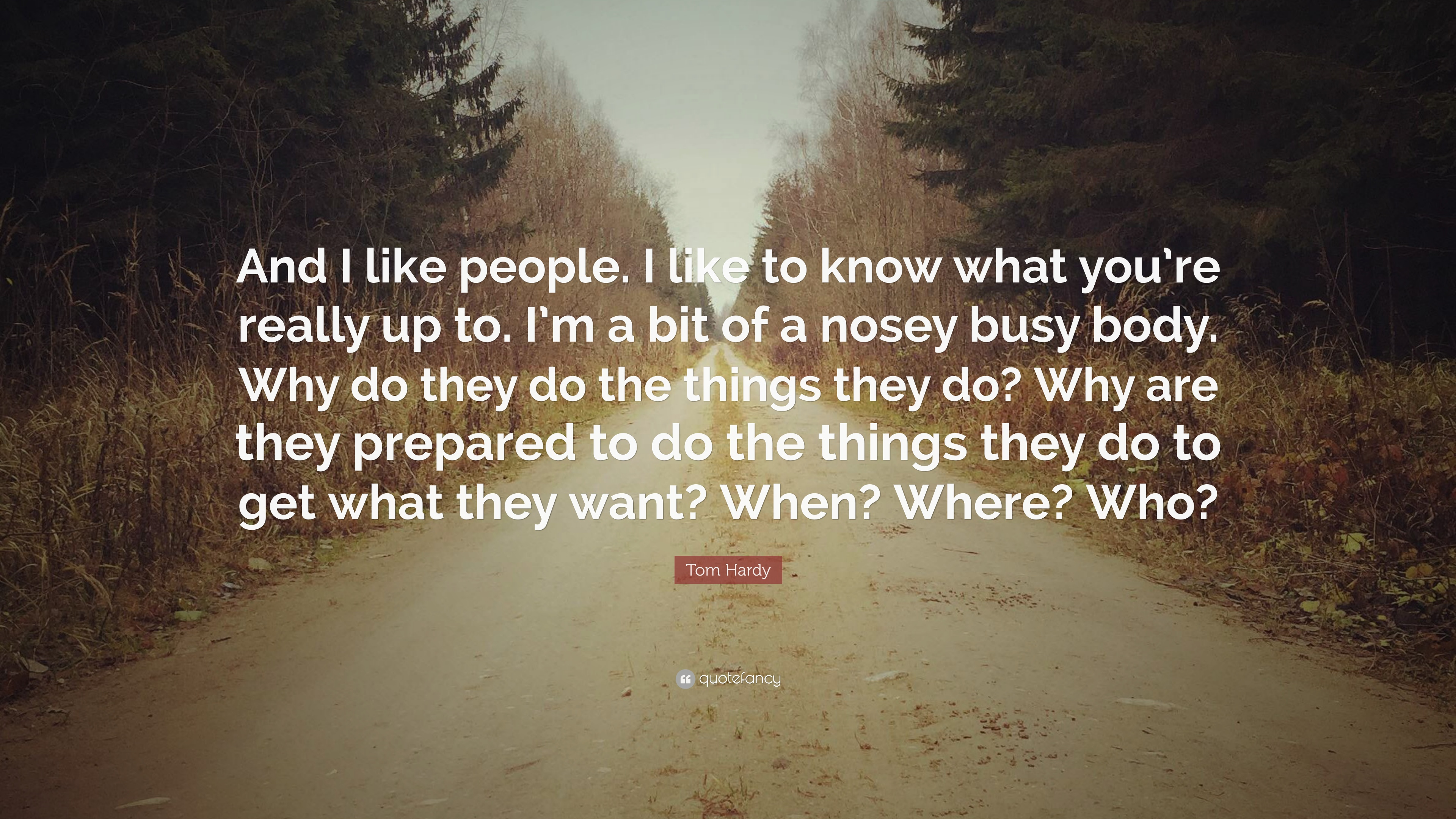 """Tom Hardy Quote: """"And I like people  I like to know what you"""
