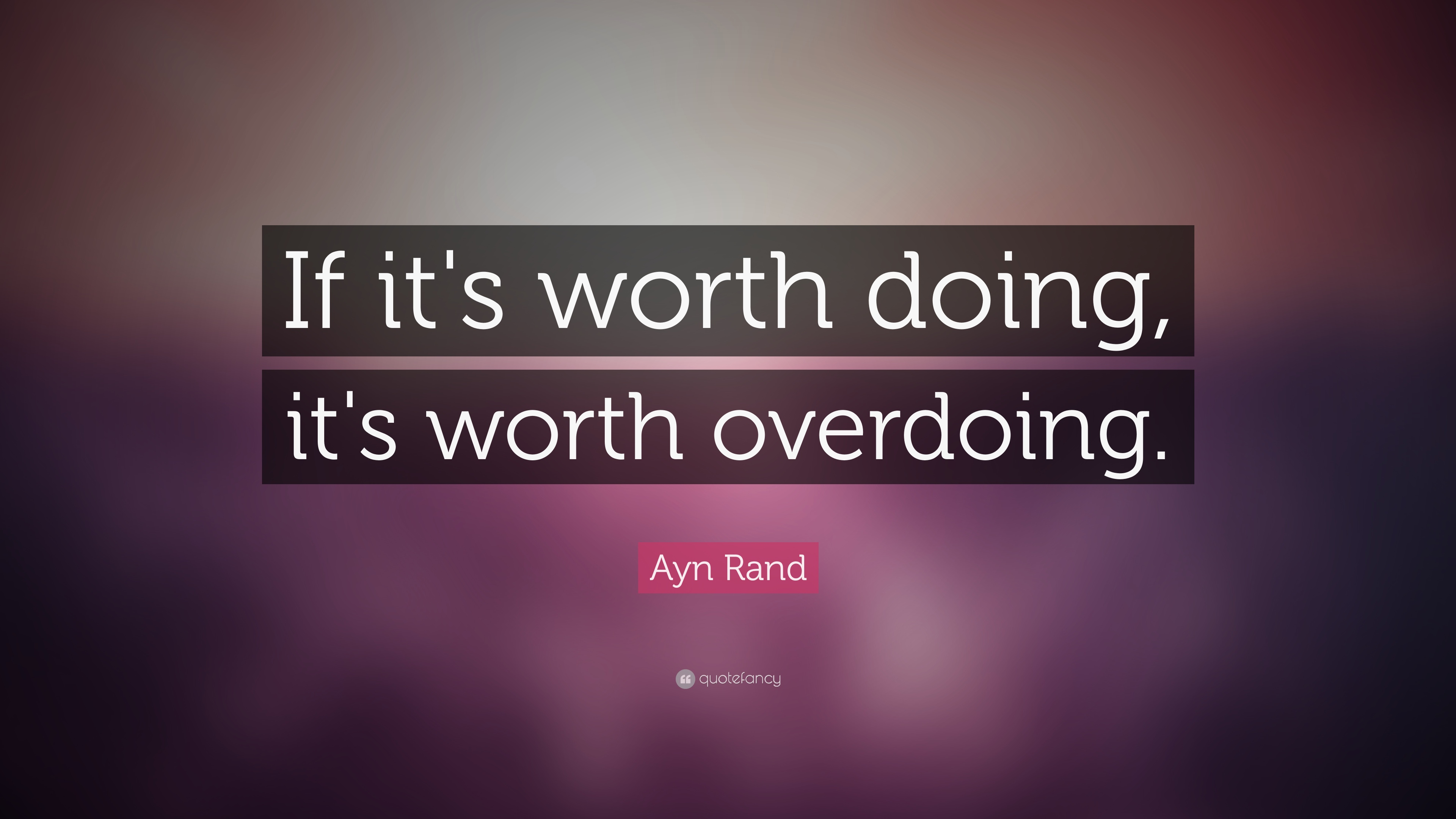 If Its Worth Doing Its Worth Overdoing >> Ayn Rand Quote If It S Worth Doing It S Worth Overdoing 22