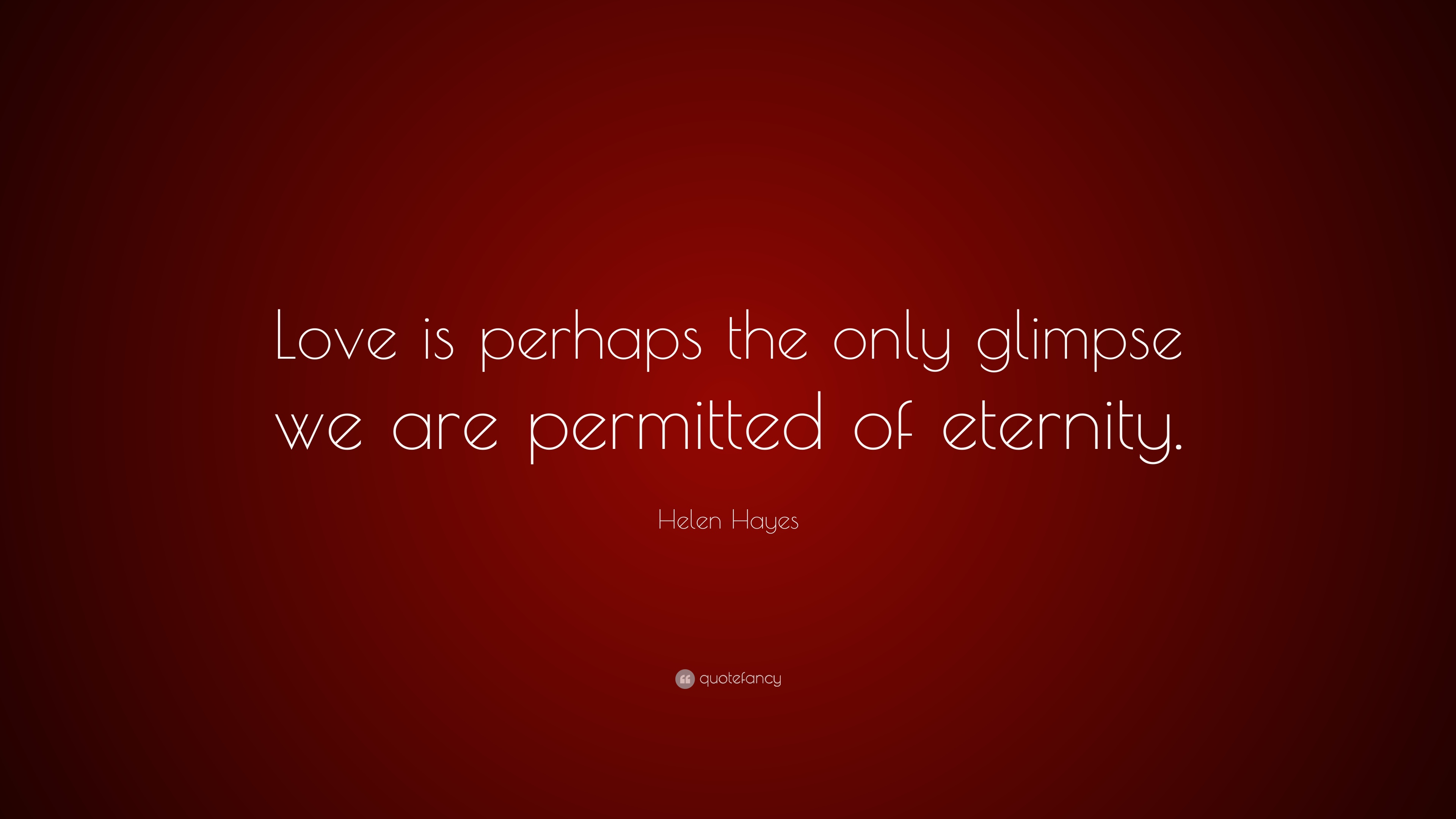 "Helen Hayes Quote  ""Love is perhaps the only glimpse we are permitted of  eternity e07531e97a"