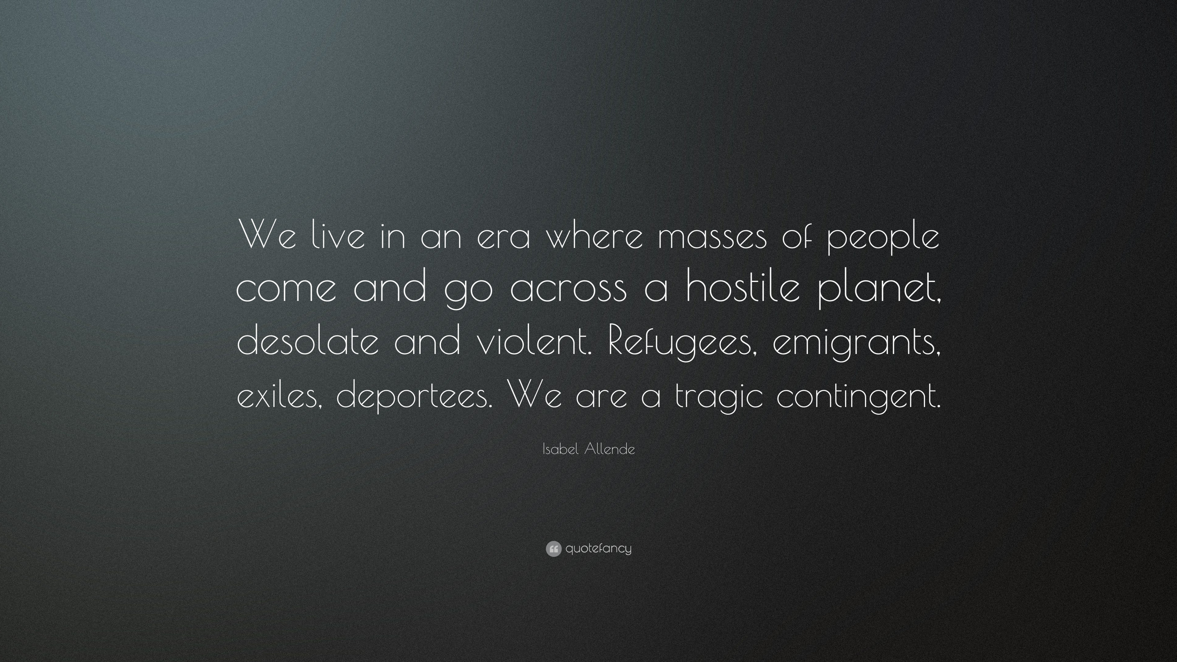 Isabel Allende Quote We Live In An Era Where Masses Of People Come