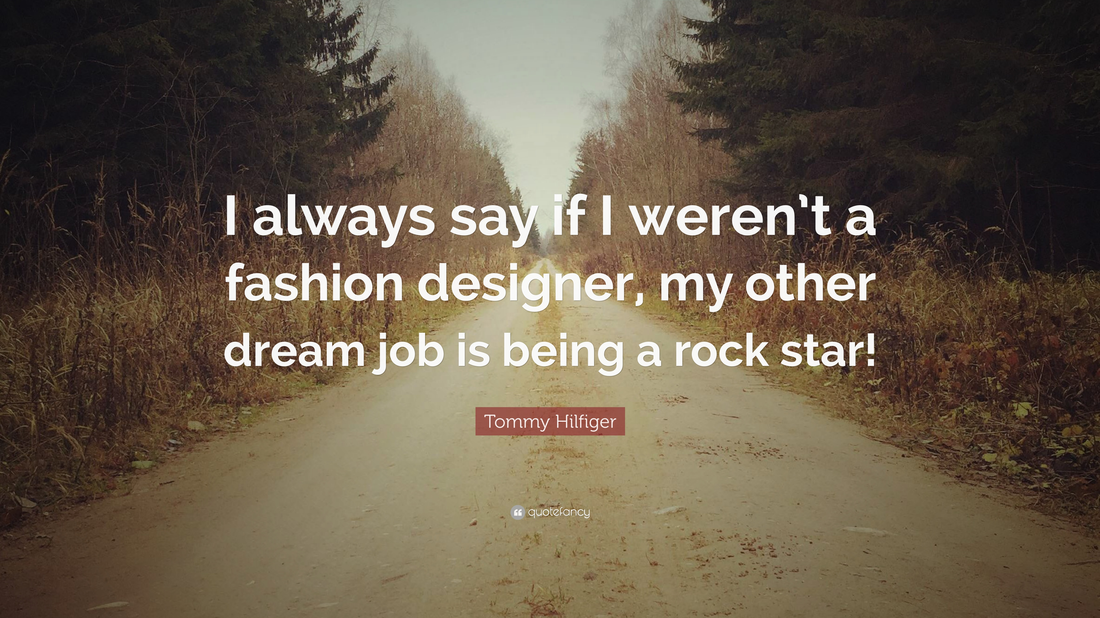 Tommy Hilfiger Quote I Always Say If I Weren T A Fashion Designer My Other Dream Job Is Being A Rock Star 7 Wallpapers Quotefancy