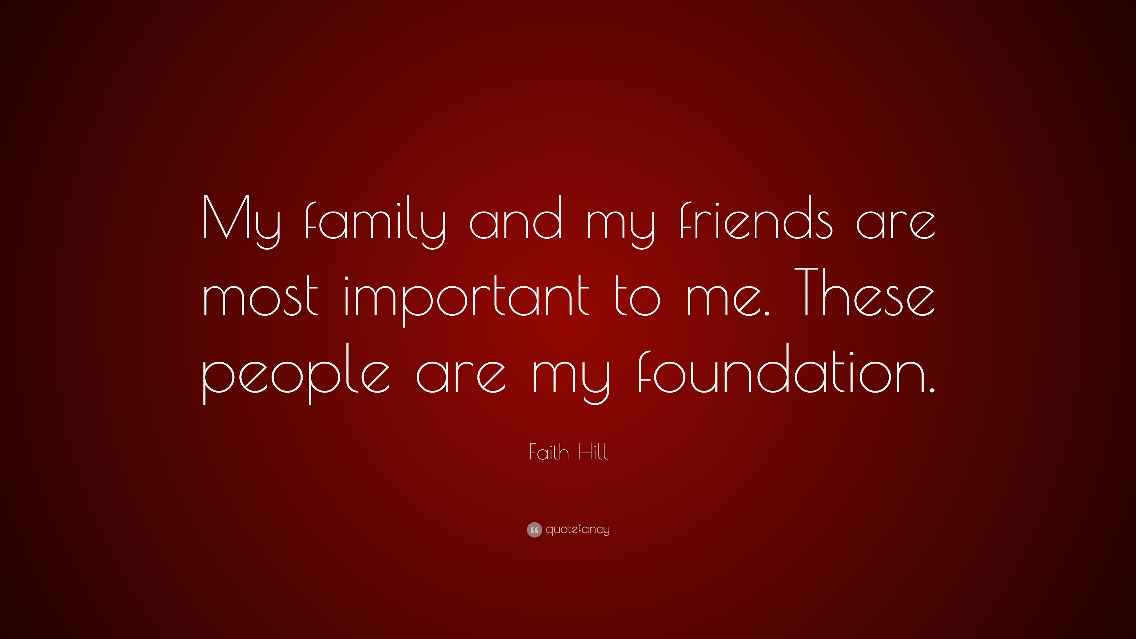 Faith Hill Quote My Family And My Friends Are Most Important To Me