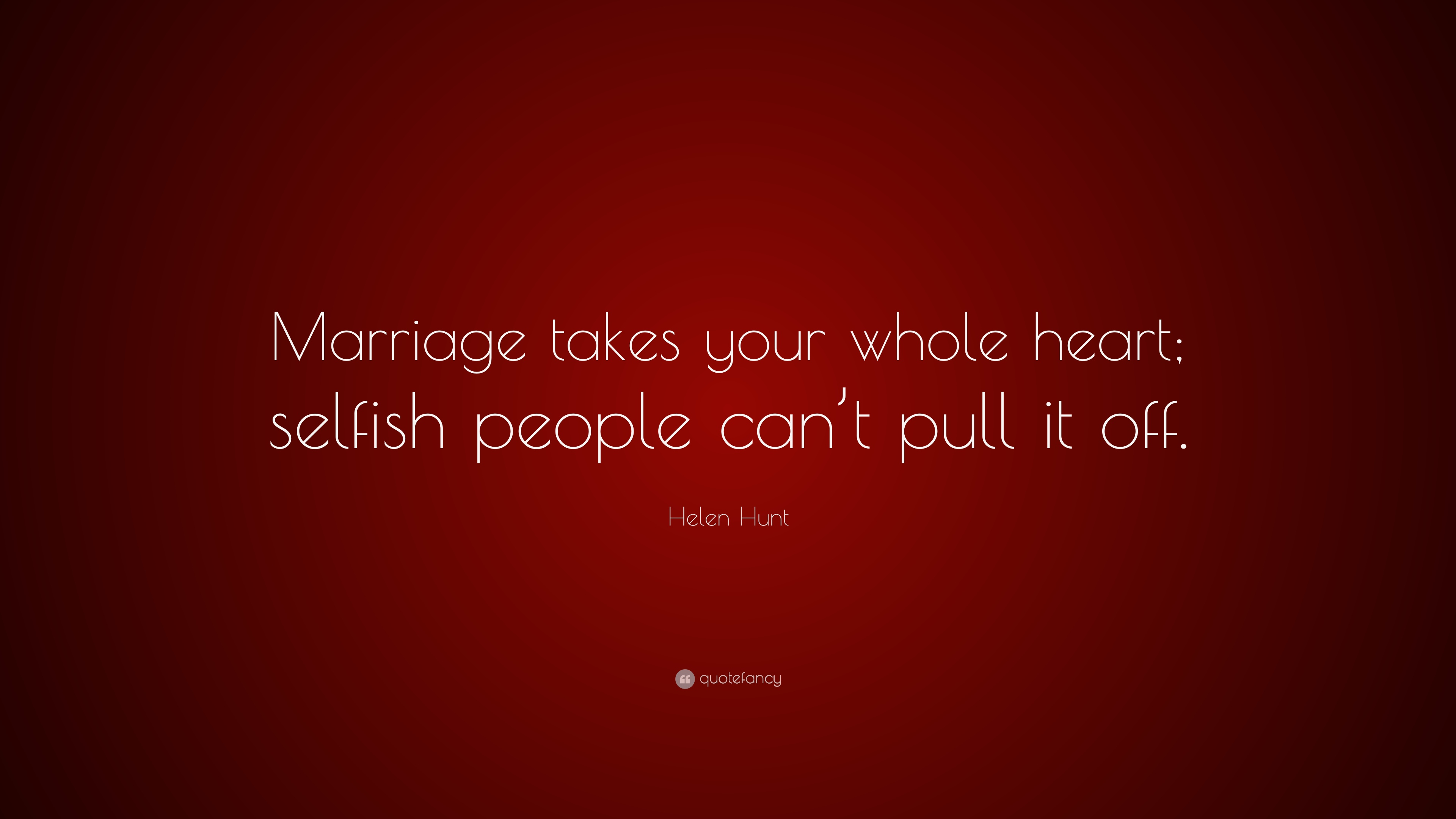 "Helen Hunt Quote: ""Marriage takes your whole heart; selfish ..."