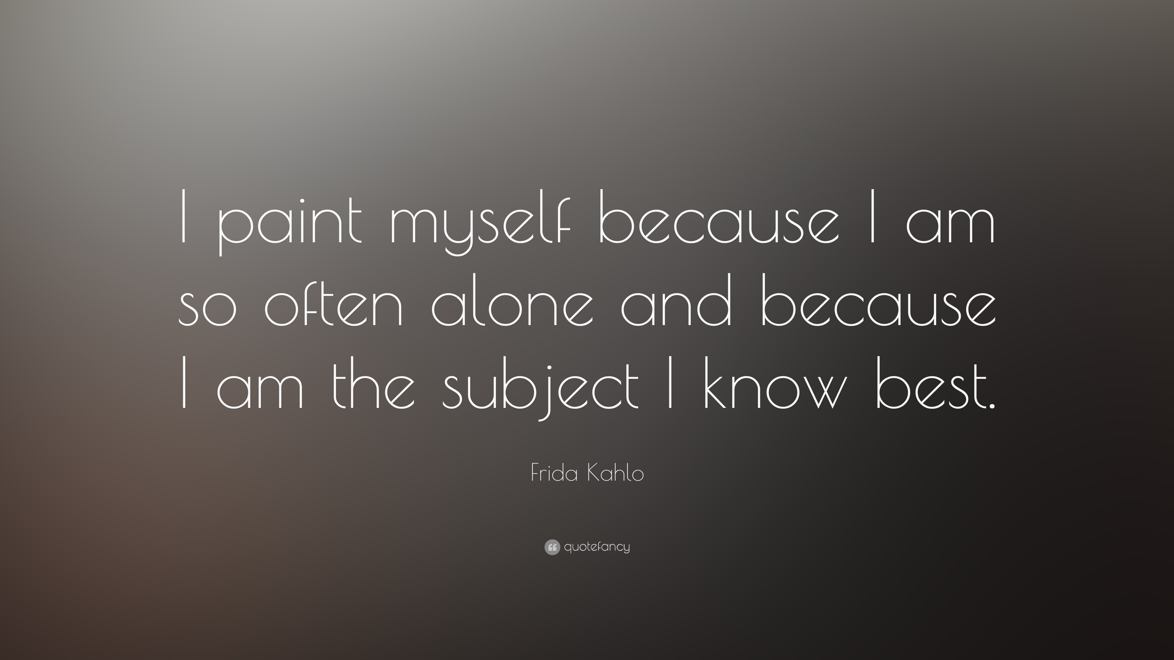 "Quotes Myself Frida Kahlo Quote ""I Paint Myself Because I Am So Often Alone And"