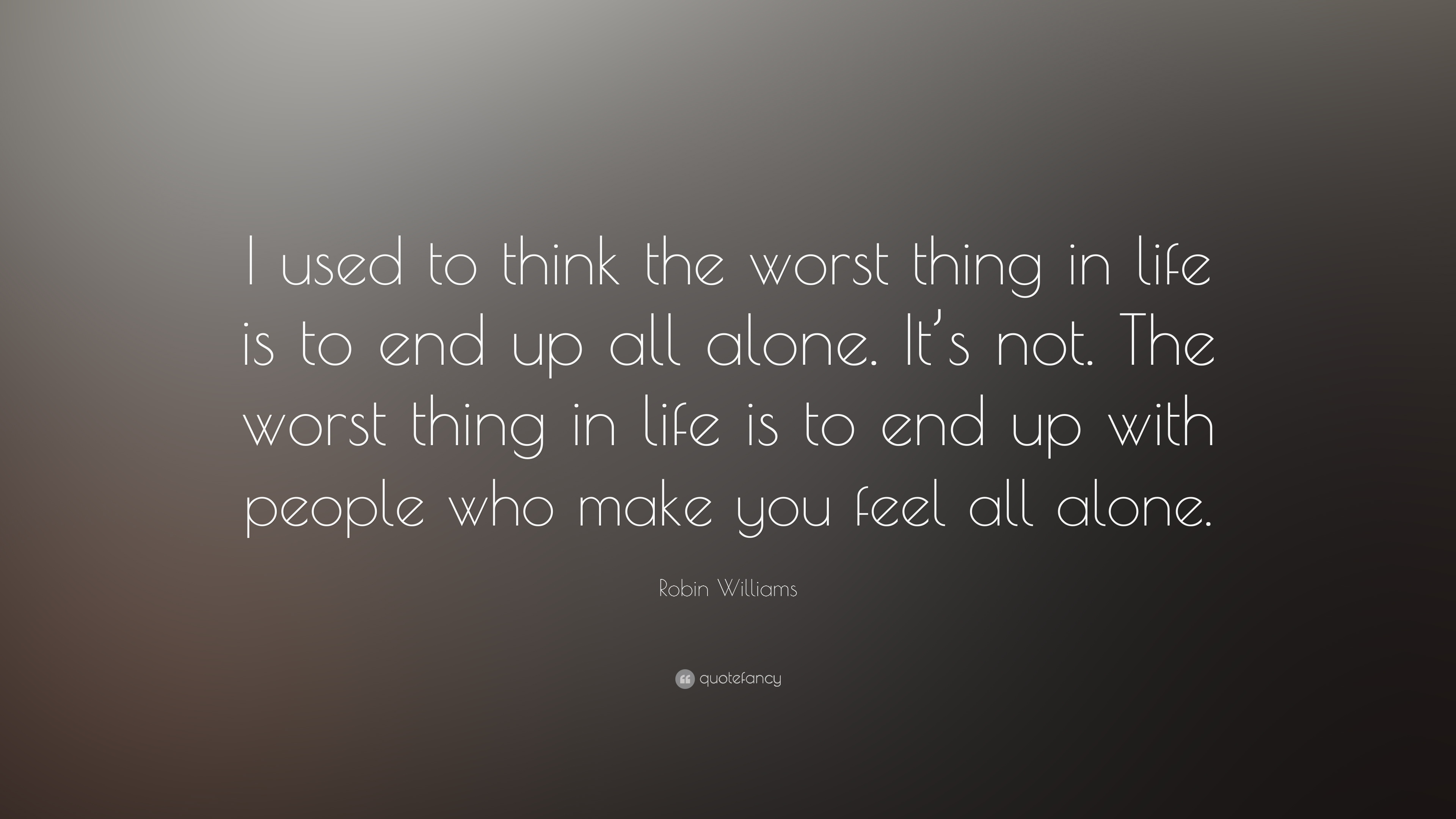 Robin Williams Quote I Used To Think The Worst Thing In Life Is To