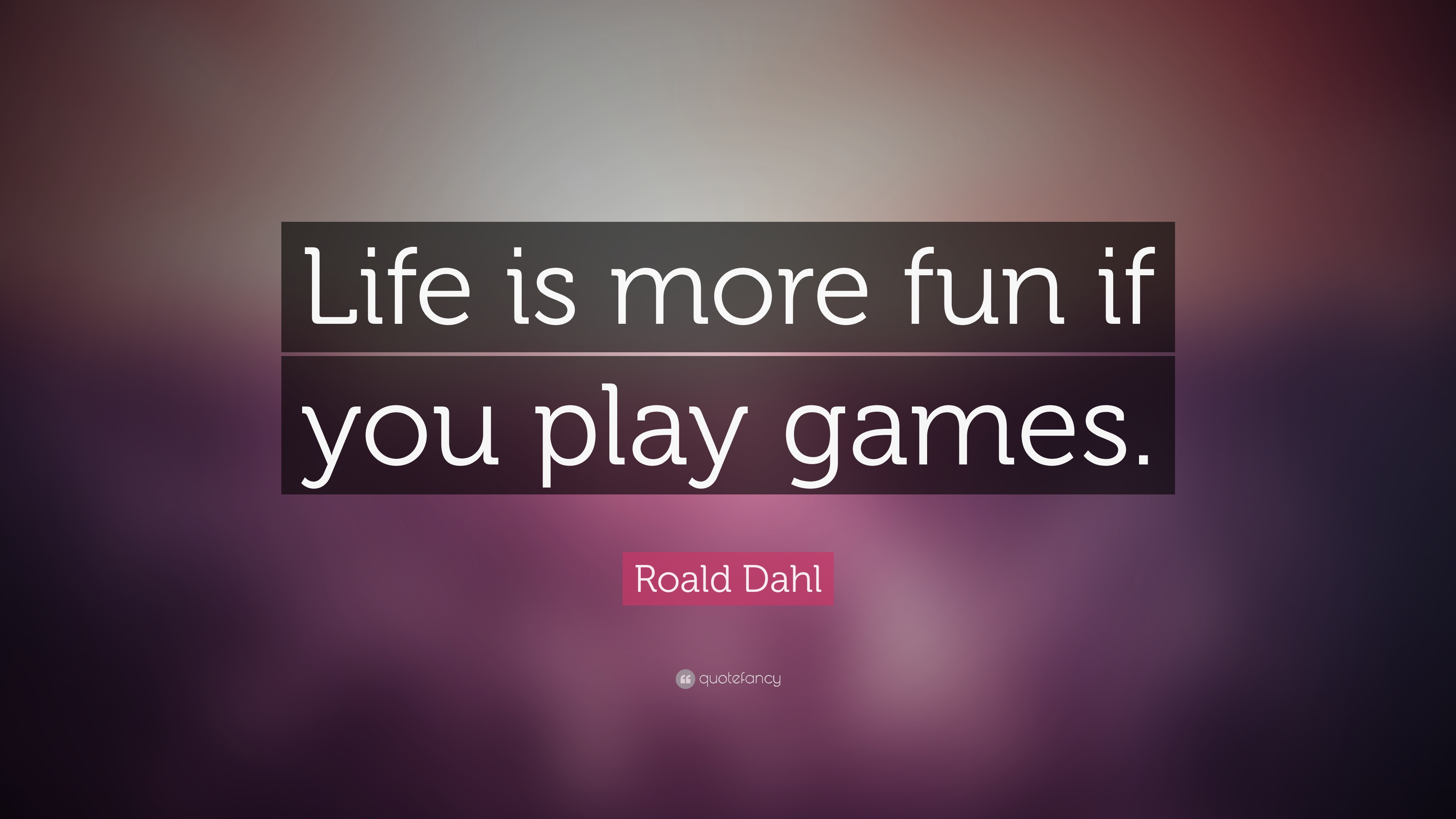 Roald Dahl Quote Life Is More Fun If You Play Games 17