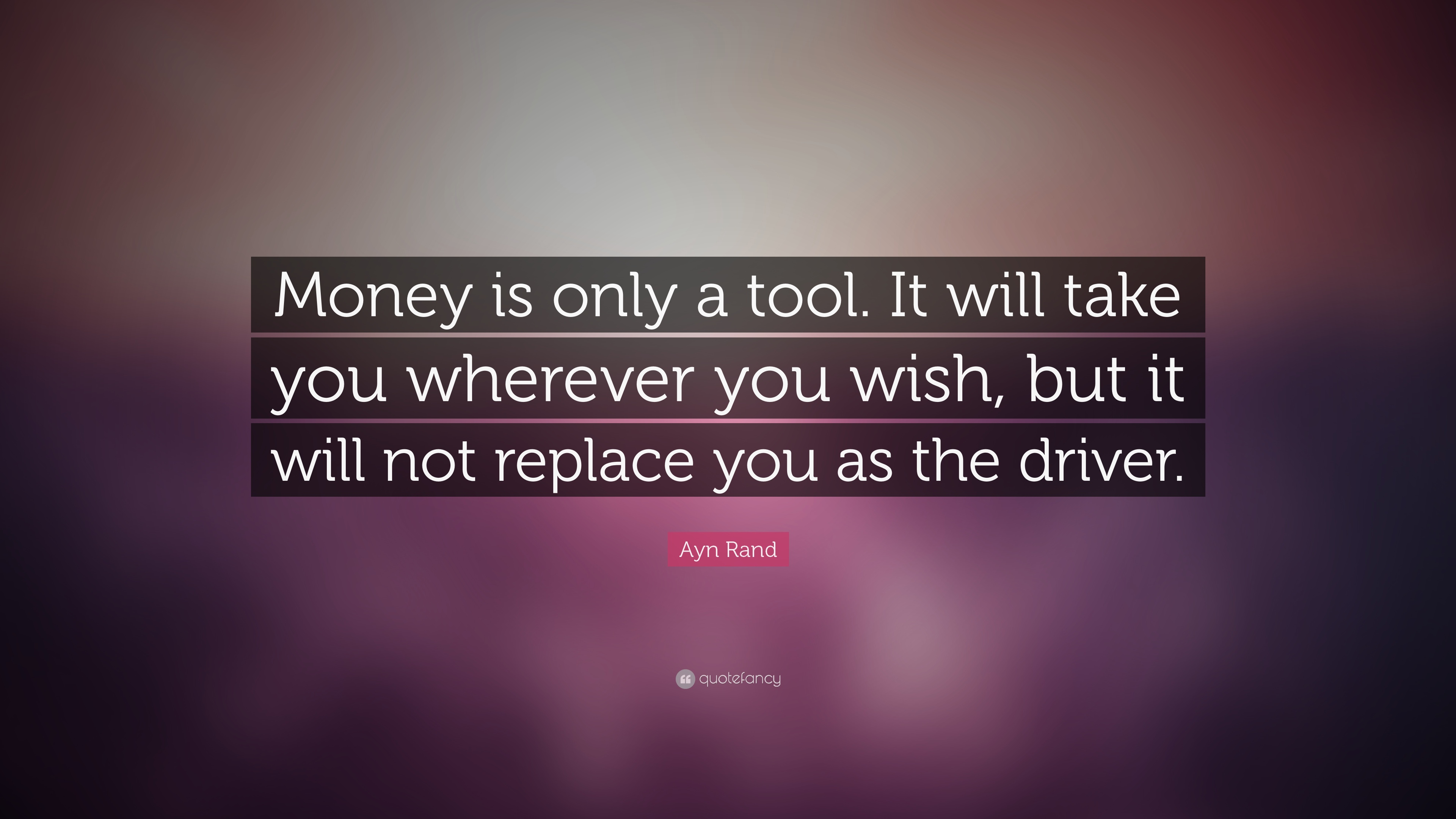 Image result for Money is only a tool. It will take you wherever you wish, but it will not replace you as the driver.