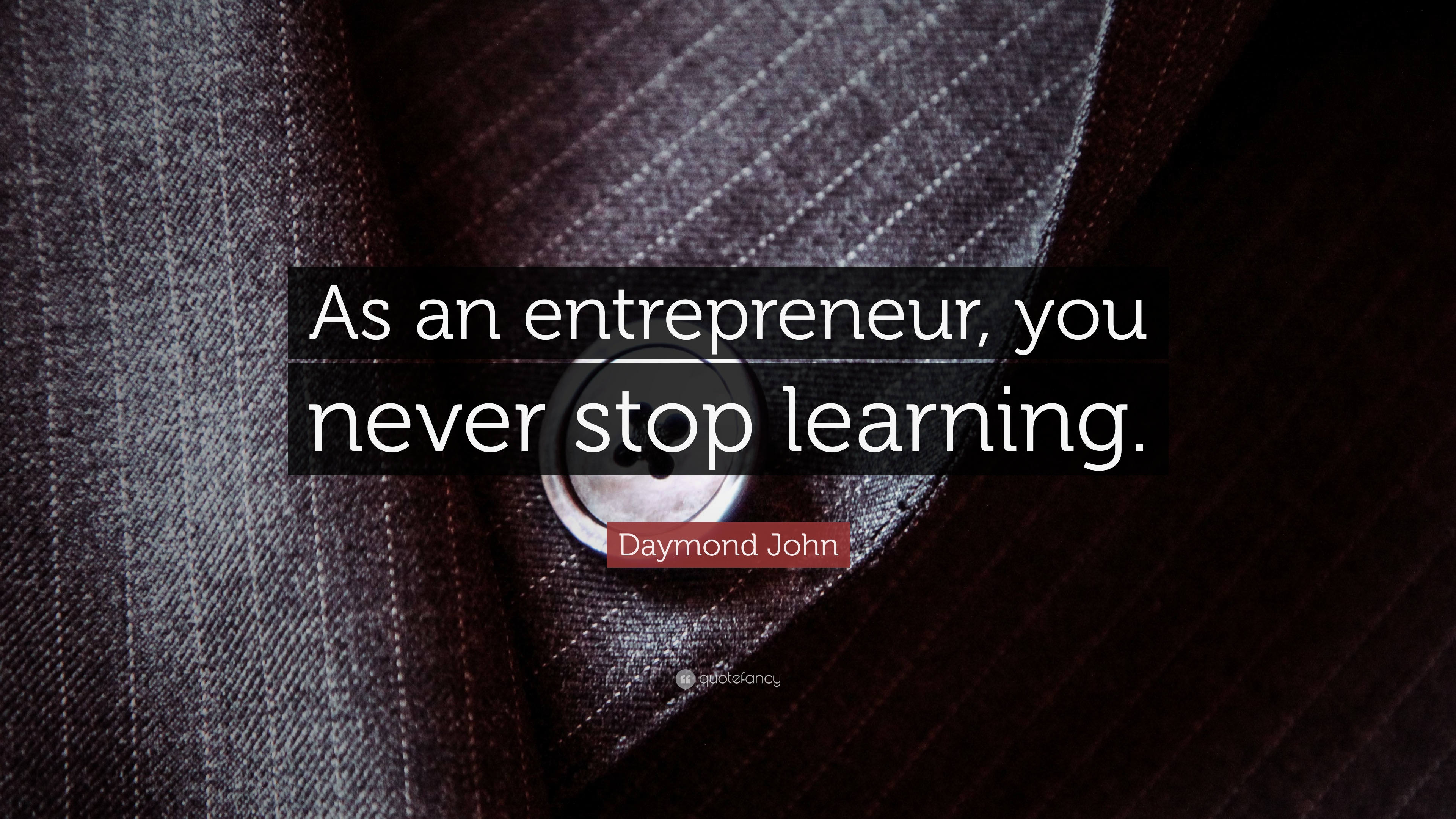 Daymond John Quote: U201cAs An Entrepreneur, You Never Stop Learning.u201d