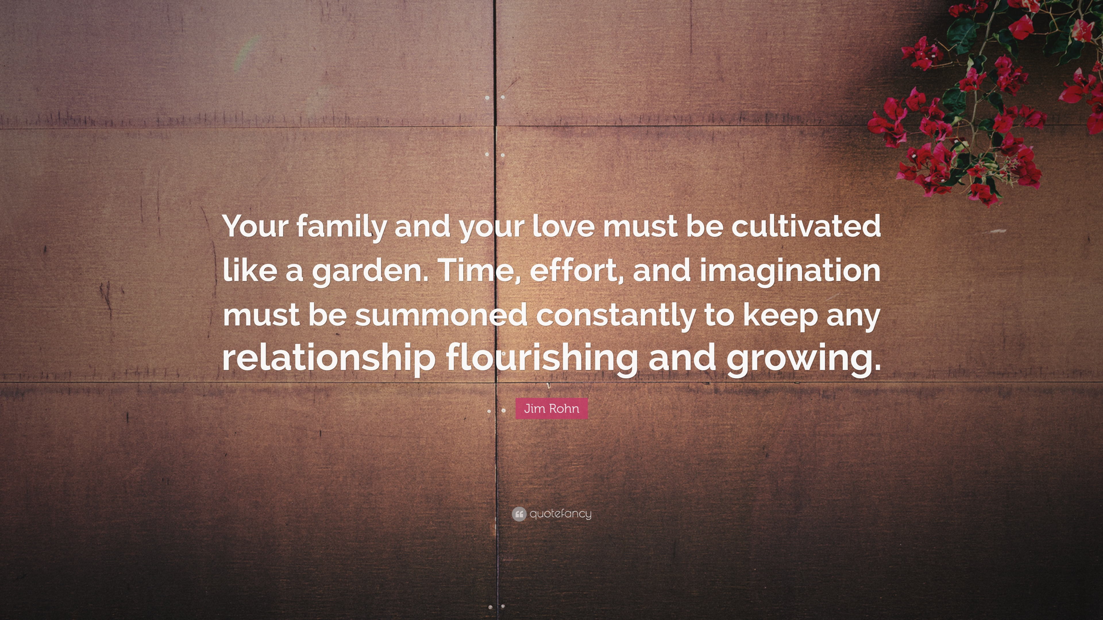 Jim Rohn Quote: U201cYour Family And Your Love Must Be Cultivated Like A Garden