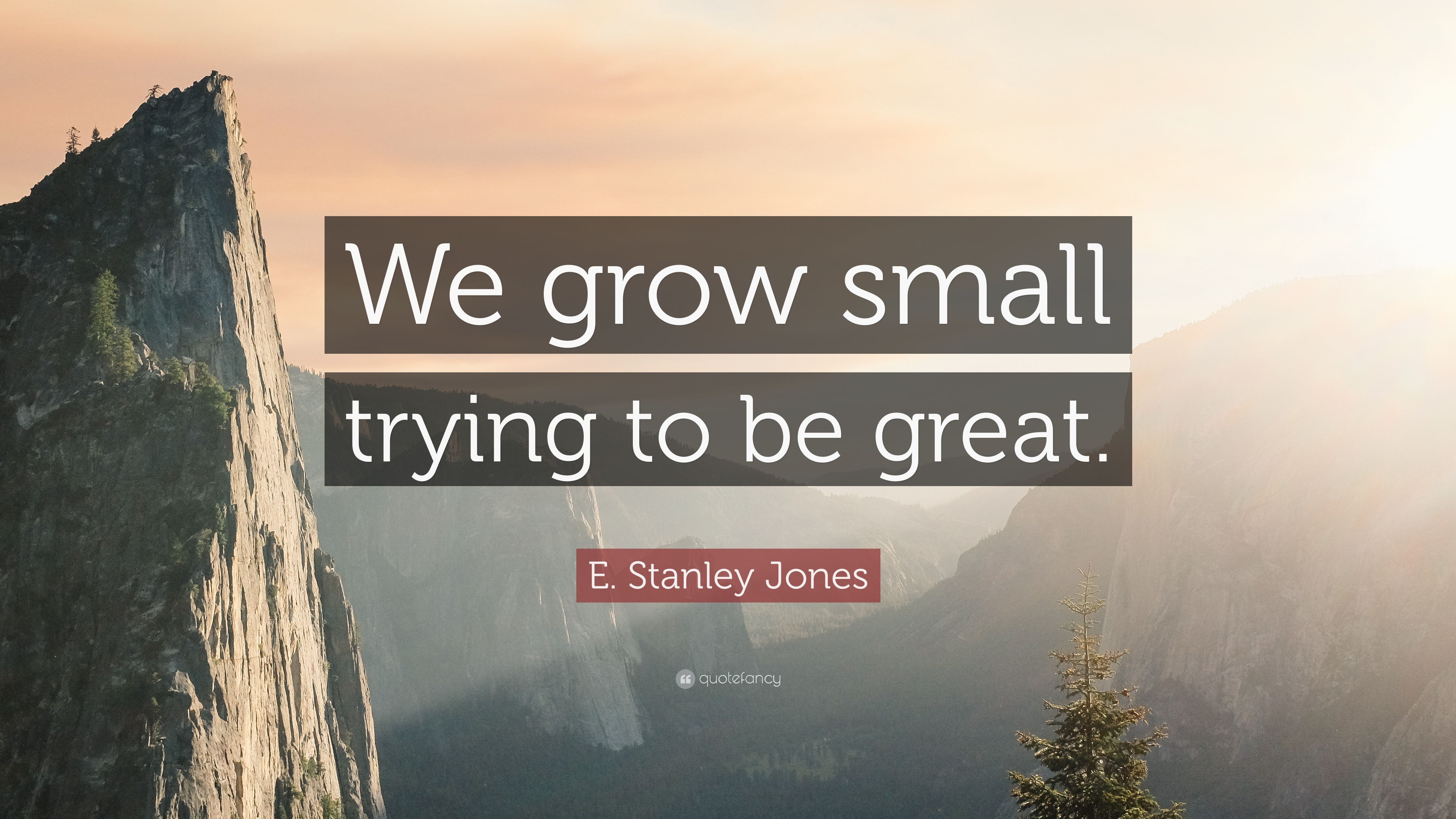 "E. Stanley Jones Quote: ""We Grow Small Trying To Be Great"