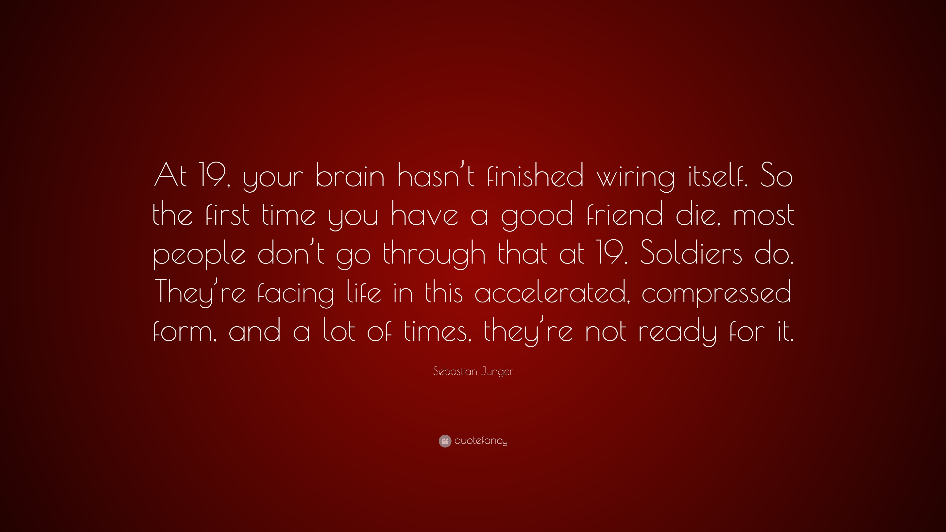 Sebastian Junger Quote At 19 Your Brain Hasnt Finished Wiring Of The Itself