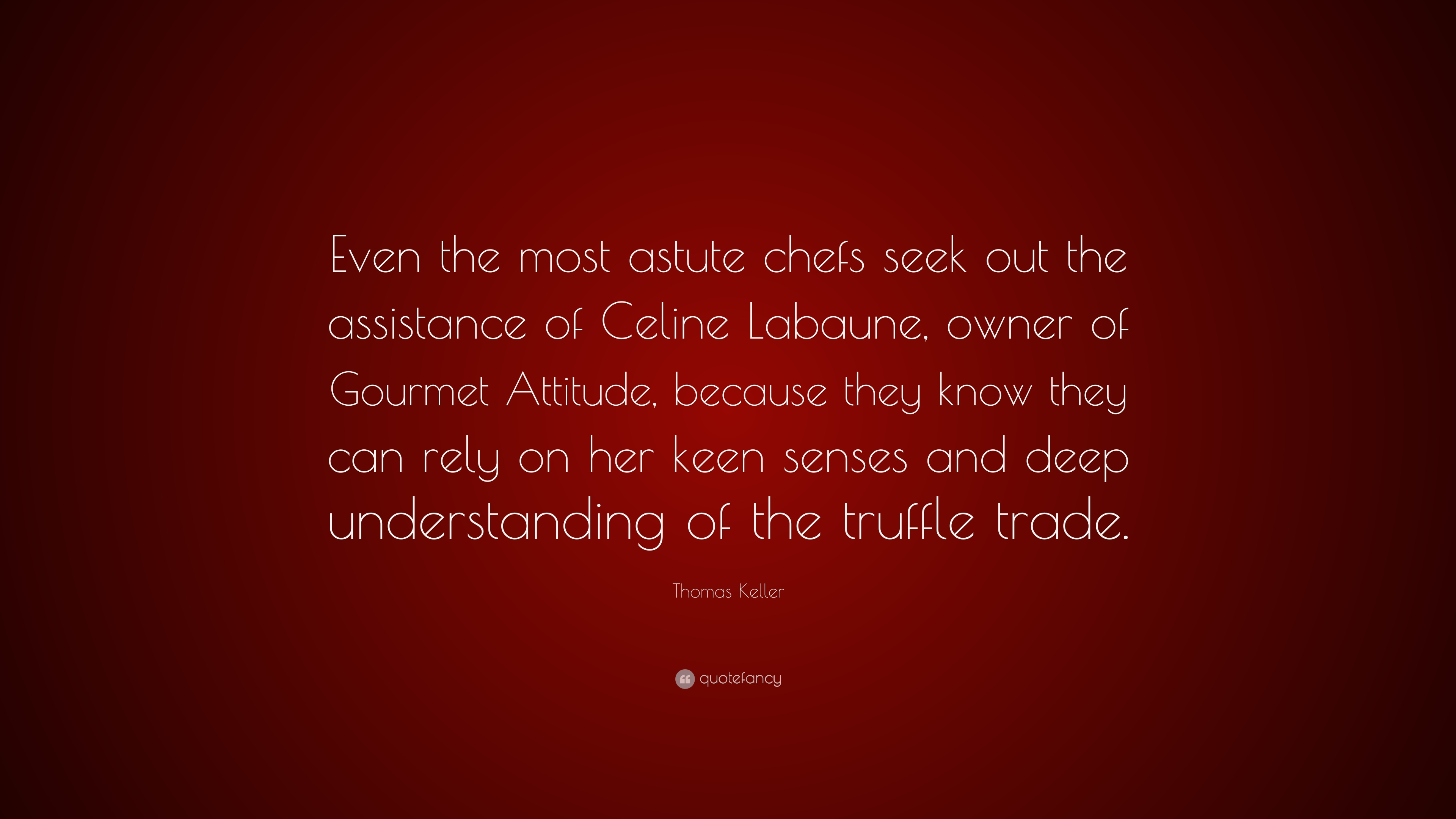 """Thomas Keller Quote: """"Even the most astute chefs seek out the"""
