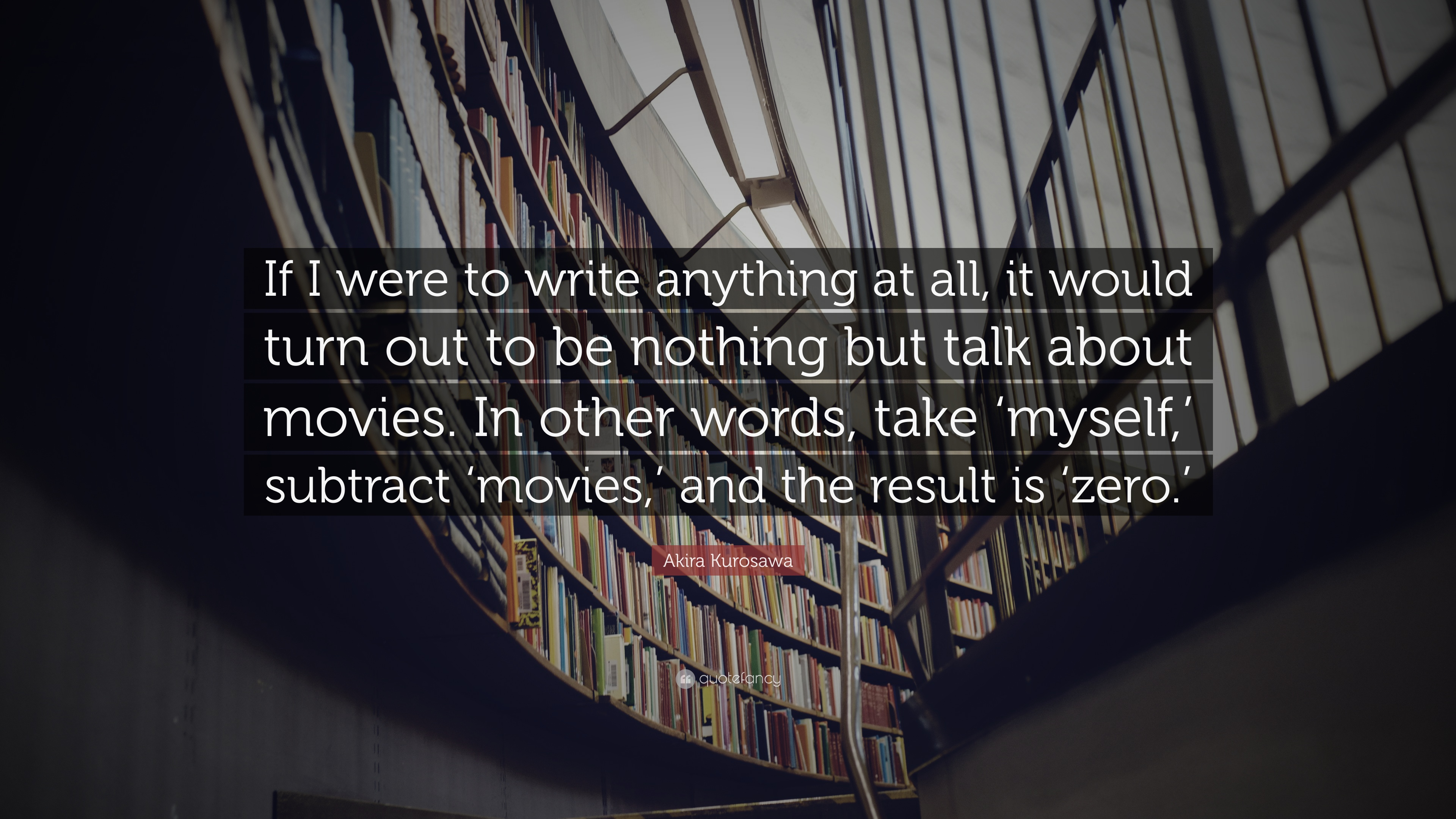 Akira Kurosawa Quote If I Were To Write Anything At All It Would Turn Out To Be Nothing But Talk About Movies In Other Words Take Myself 12 Wallpapers Quotefancy