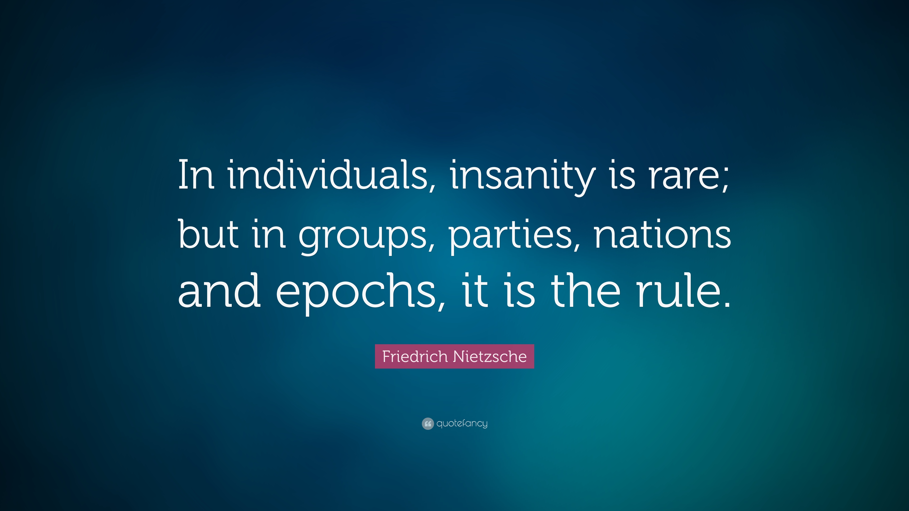 Friedrich Nietzsche Quote In Individuals Insanity Is Rare But In