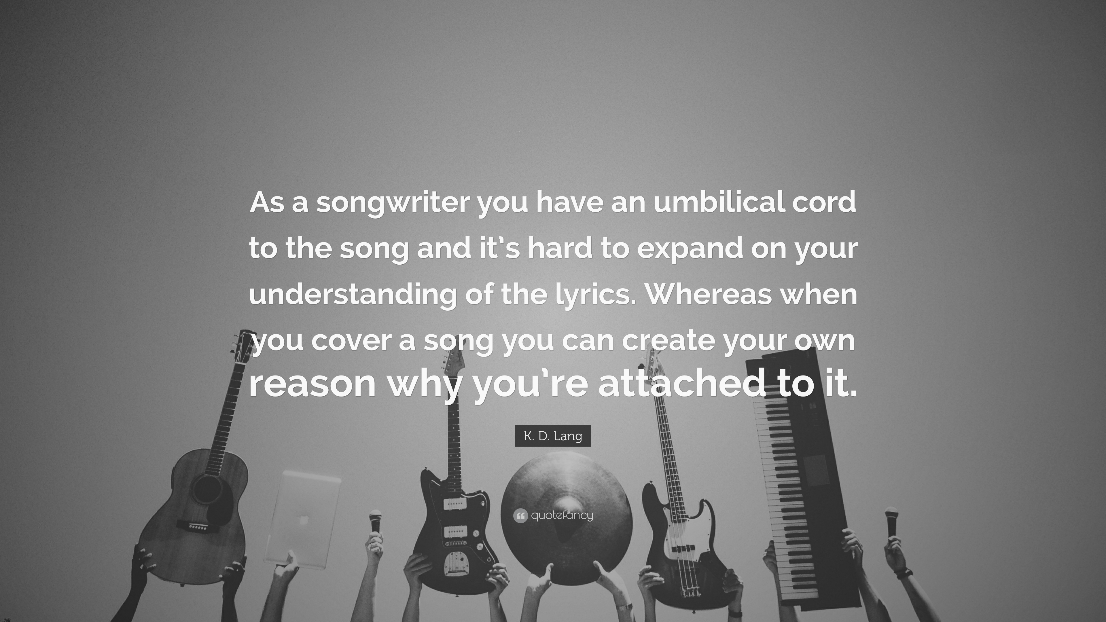 """K  D  Lang Quote: """"As a songwriter you have an umbilical cord to the"""