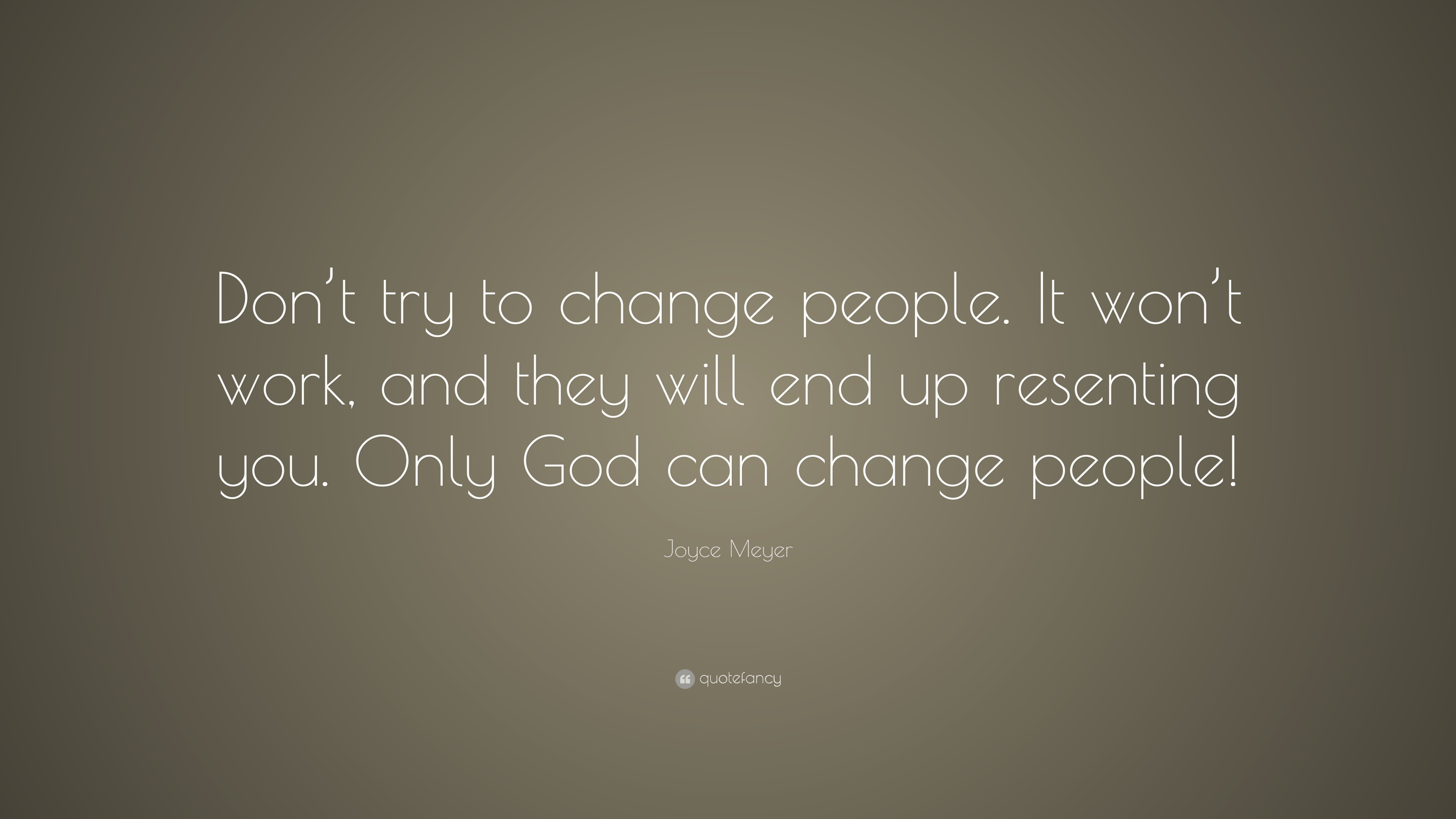 Joyce Meyer Quote Dont Try To Change People It Wont Work And
