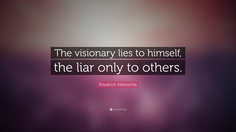 """Friedrich Nietzsche Quote: """"The visionary lies to himself, the liar only to others."""""""