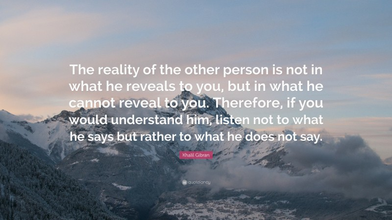 """Khalil Gibran Quote: """"The reality of the other person is not in what he reveals to you, but in what he cannot reveal to you. Therefore, if you would understand him, listen not to what he says but rather to what he does not say."""""""