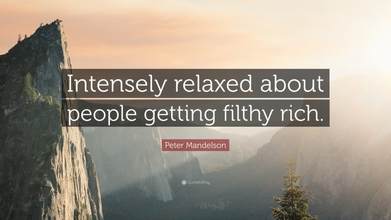 """Peter Mandelson Quote: """"Intensely relaxed about people getting filthy rich."""""""