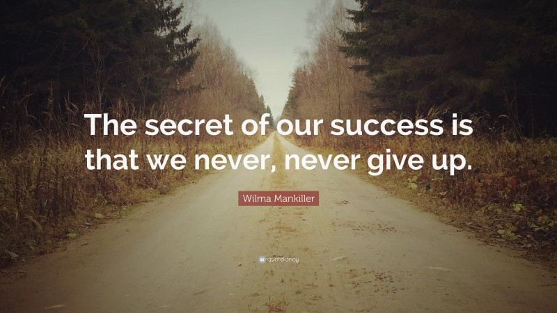 """Wilma Mankiller Quote: """"The secret of our success is that we never, never give up."""""""