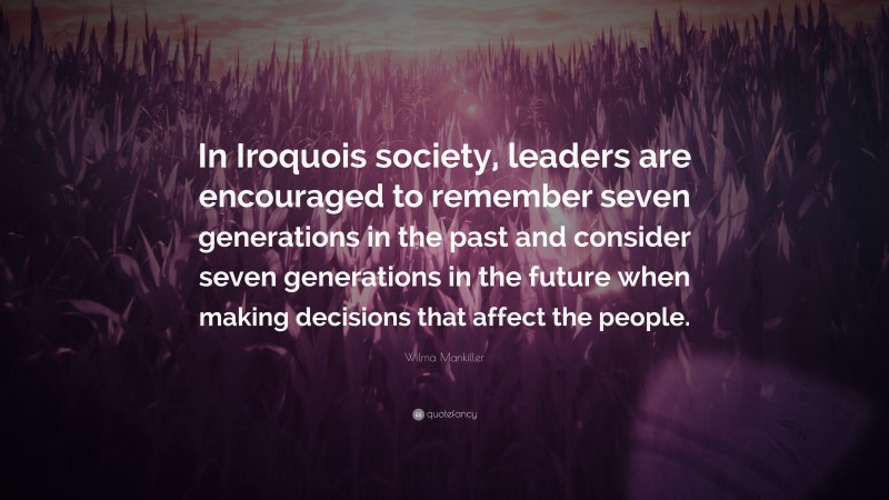 """Wilma Mankiller Quote: """"In Iroquois society, leaders are encouraged to remember seven generations in the past and consider seven generations in the future when making decisions that affect the people."""""""