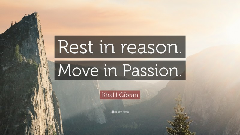 """Khalil Gibran Quote: """"Rest in reason. Move in Passion."""""""