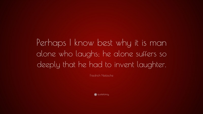"""Friedrich Nietzsche Quote: """"Perhaps I know best why it is man alone who laughs; he alone suffers so deeply that he had to invent laughter."""""""