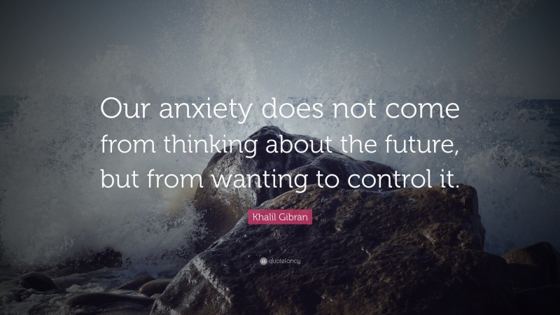 "Anxiety Quotes: ""Our anxiety does not come from thinking about the future, but from wanting to control it."" — Khalil Gibran"