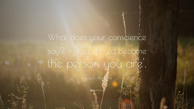 """Friedrich Nietzsche Quote: """"What does your conscience say? — 'You should become the person you are'."""""""