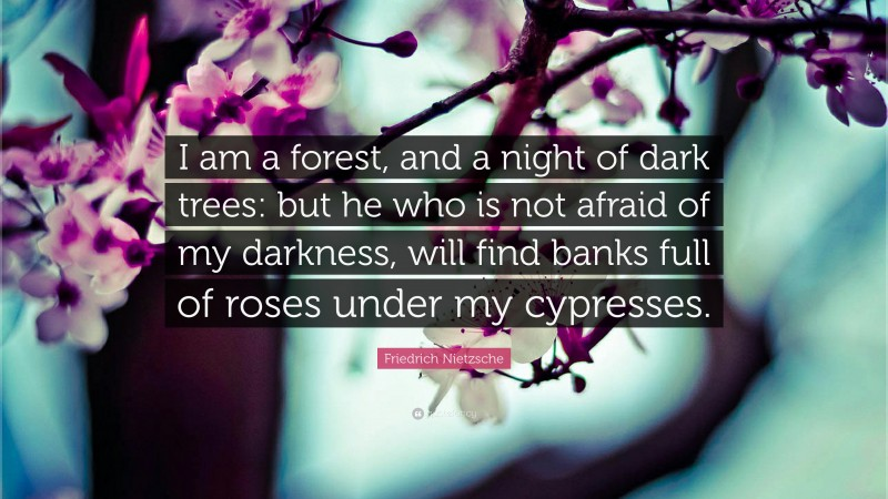 """Friedrich Nietzsche Quote: """"I am a forest, and a night of dark trees: but he who is not afraid of my darkness, will find banks full of roses under my cypresses."""""""