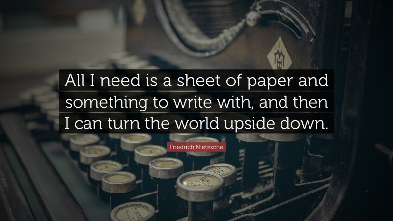 """Friedrich Nietzsche Quote: """"All I need is a sheet of paper and something to write with, and then I can turn the world upside down."""""""