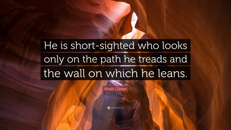 """Khalil Gibran Quote: """"He is short-sighted who looks only on the path he treads and the wall on which he leans."""""""