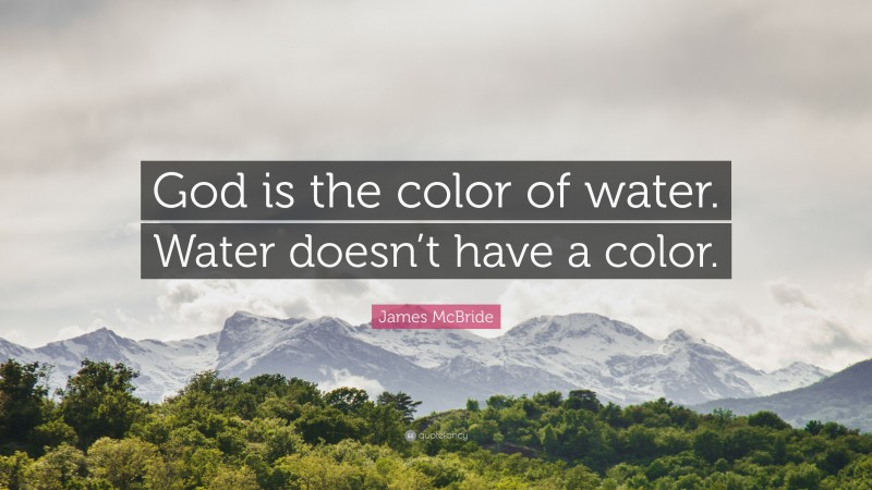 """James McBride Quote: """"God is the color of water. Water doesn't have a color."""""""