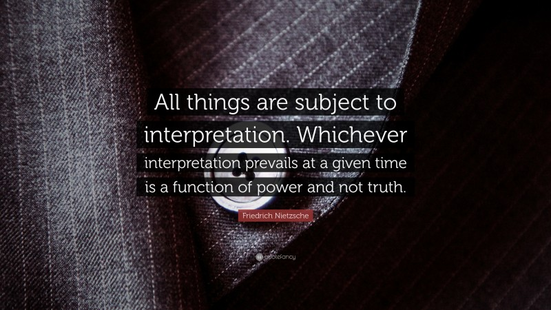 """Friedrich Nietzsche Quote: """"All things are subject to interpretation. Whichever interpretation prevails at a given time is a function of power and not truth."""""""