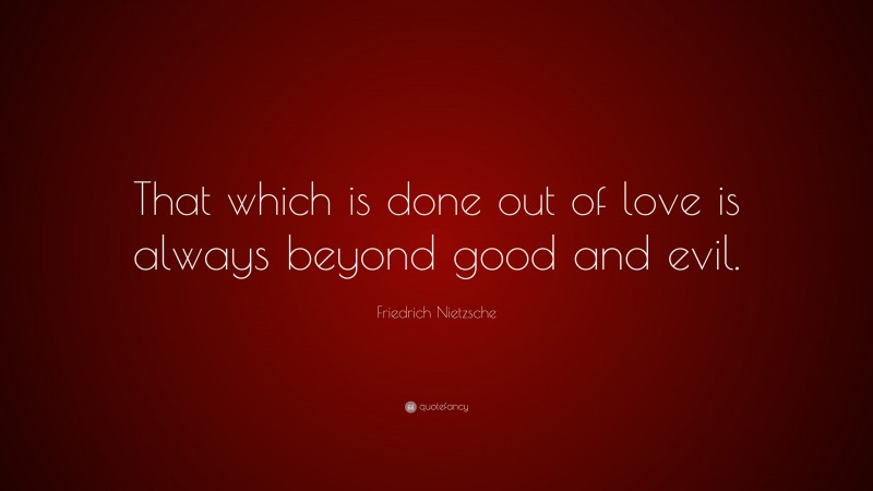 """Friedrich Nietzsche Quote: """"That which is done out of love is always beyond good and evil."""""""
