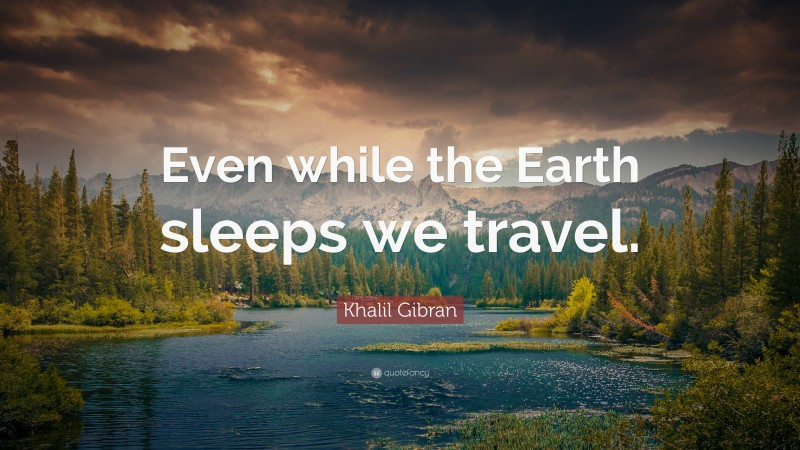 """Khalil Gibran Quote: """"Even while the Earth sleeps we travel."""""""