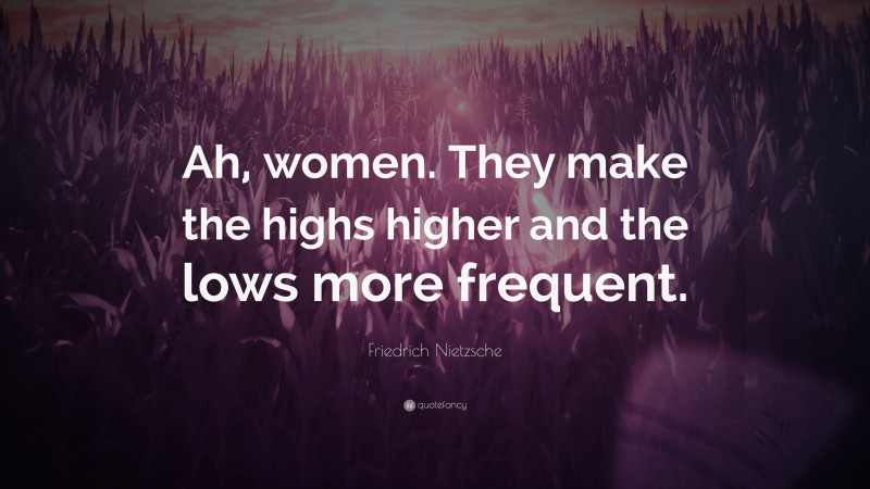 """Friedrich Nietzsche Quote: """"Ah, women. They make the highs higher and the lows more frequent."""""""